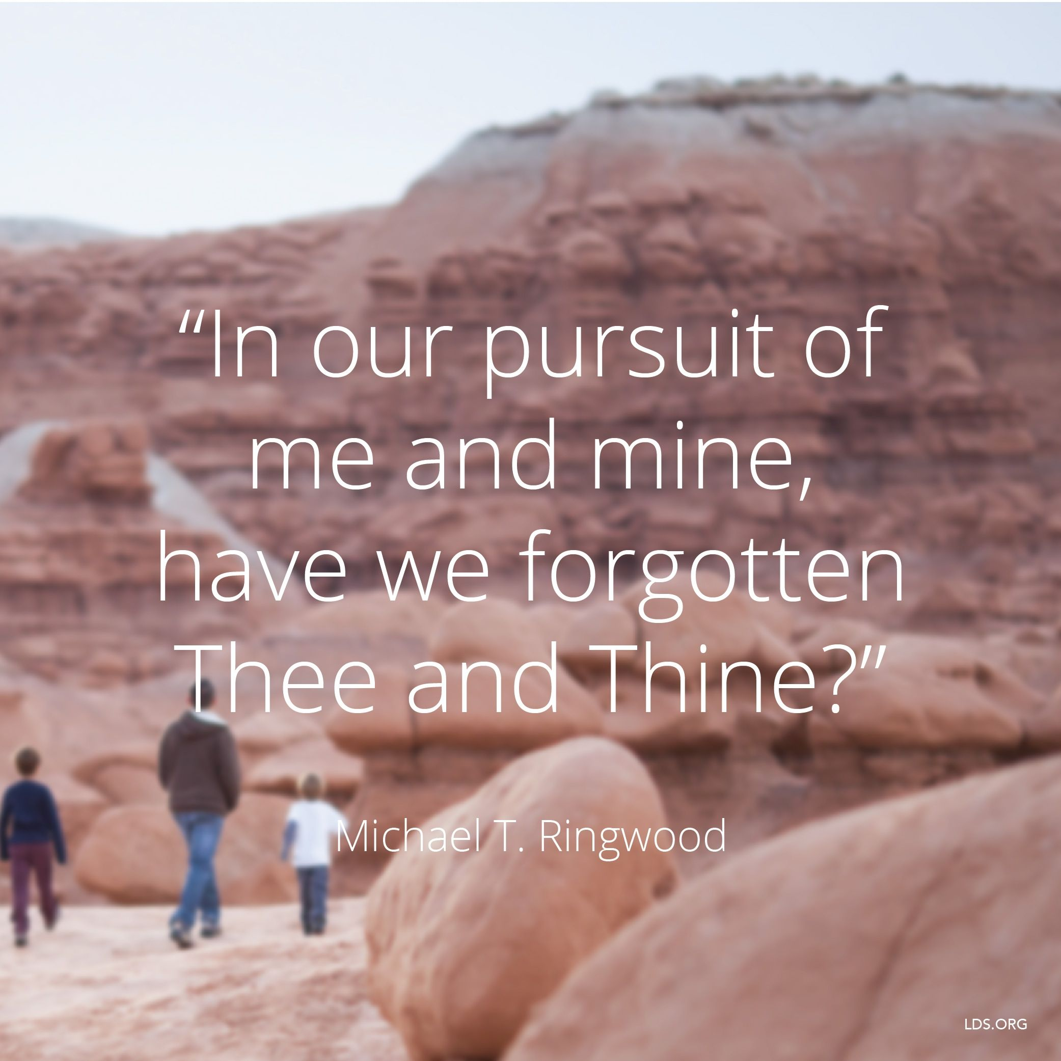 """""""In our pursuit of me and mine, have we forgotten Thee and Thine?""""—Elder Michael T. Ringwood, """"Truly Good and without Guile"""""""