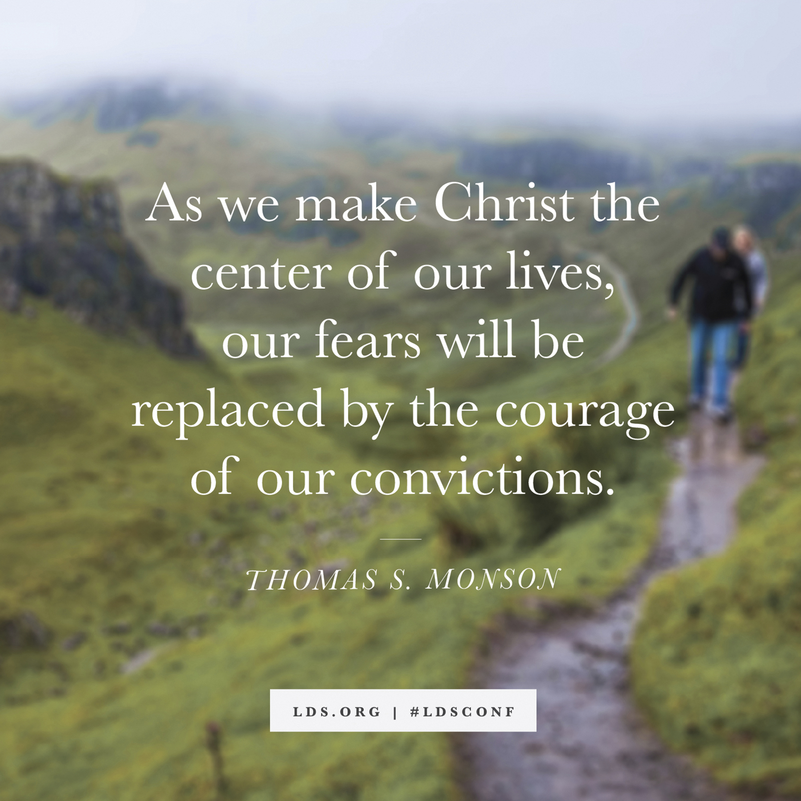 """""""As we make Christ the center of our lives, our fears will be replaced by the courage of our convictions."""" —President Thomas S. Monson, """"Be an Example and a Light"""""""