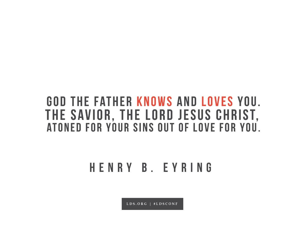 """""""God the Father knows and loves you. The Savior, the Lord Jesus Christ, atoned for your sins out of love for you.""""—Henry B. Eyring, """"Gratitude on the Sabbath Day"""""""