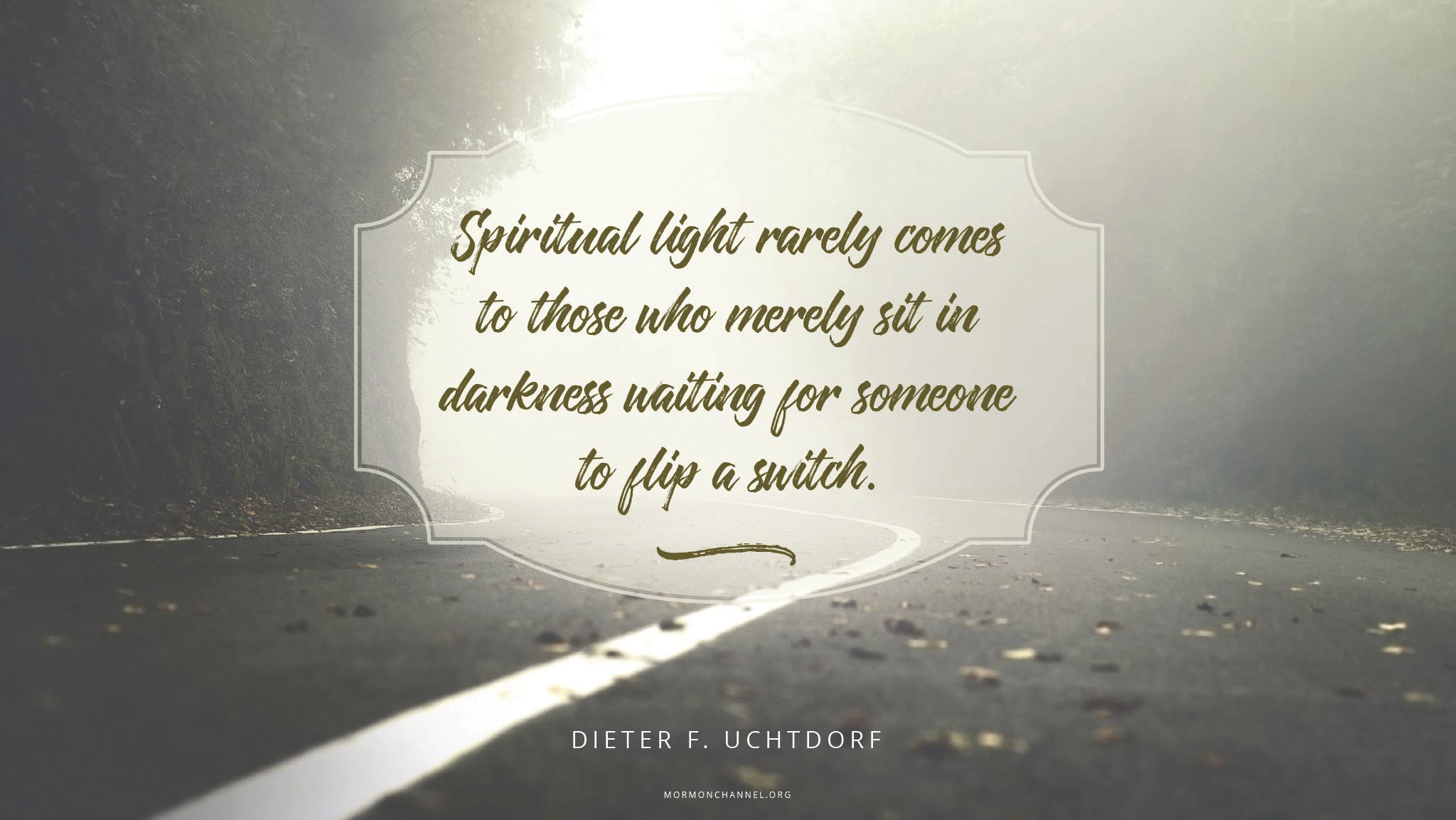 """""""Spiritual light rarely comes to those who merely sit in darkness waiting for someone to flip a switch.""""—President Dieter F. Uchtdorf, """"Step into the Light"""""""
