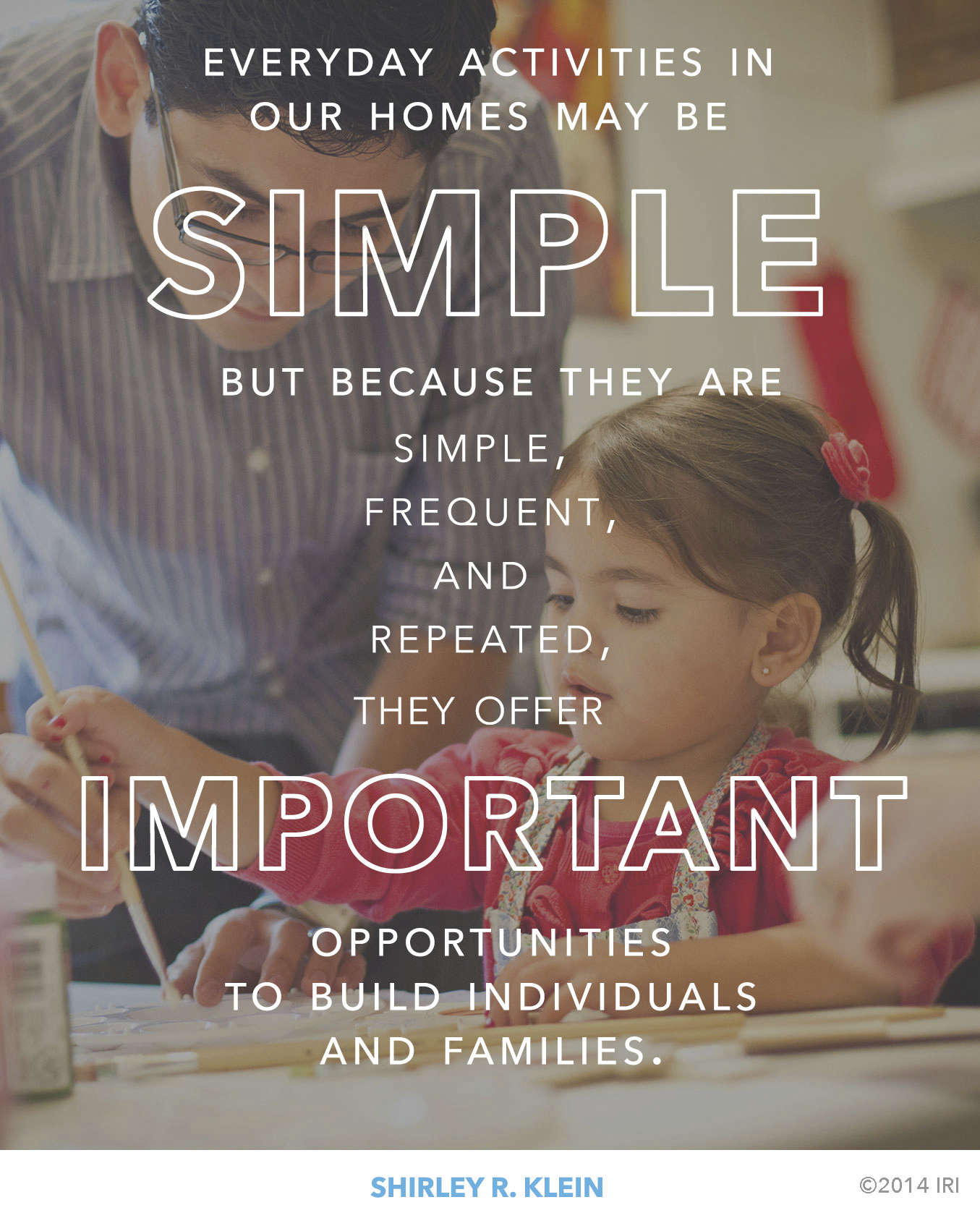 """""""Everyday activities in our homes may be simple but because they are simple, frequent, and repeated, they offer important opportunities to build individuals and families.""""—Shirley R. Klein, """"Three Tools to Build a Sacred Home"""""""