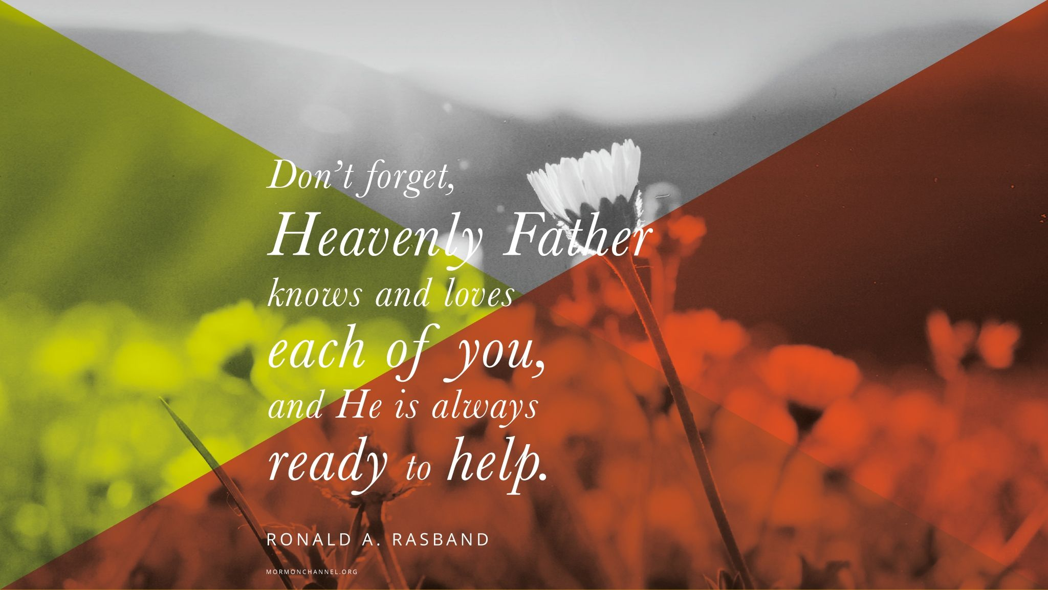 """""""[Don't] forget, Heavenly Father knows and loves each of you, and He is always ready to help.""""—Elder Ronald A. Rasband, """"Lest Thou Forget"""" © undefined ipCode 1."""