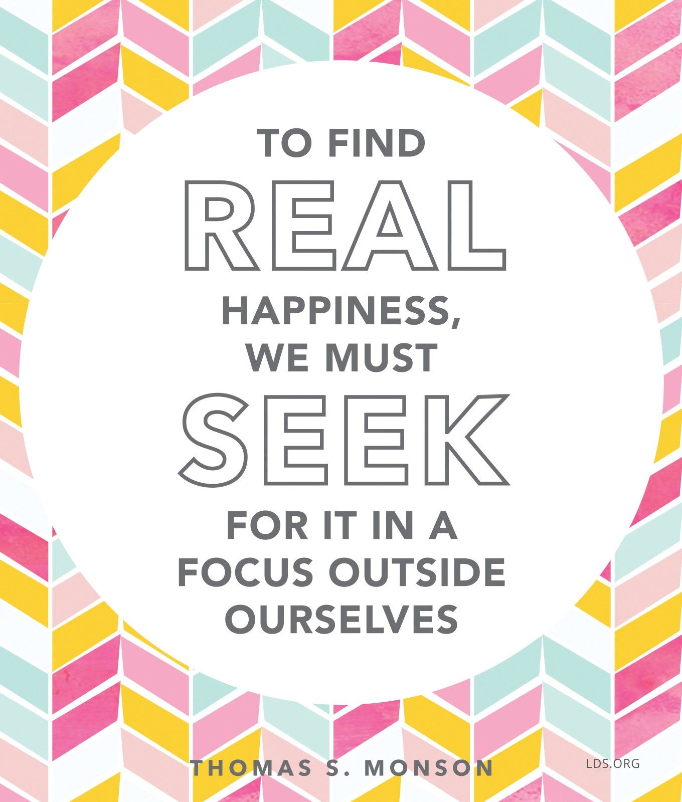 """""""To find real happiness, we must seek for it in a focus outside ourselves.""""—President Thomas S. Monson, """"The Joy of Service"""""""