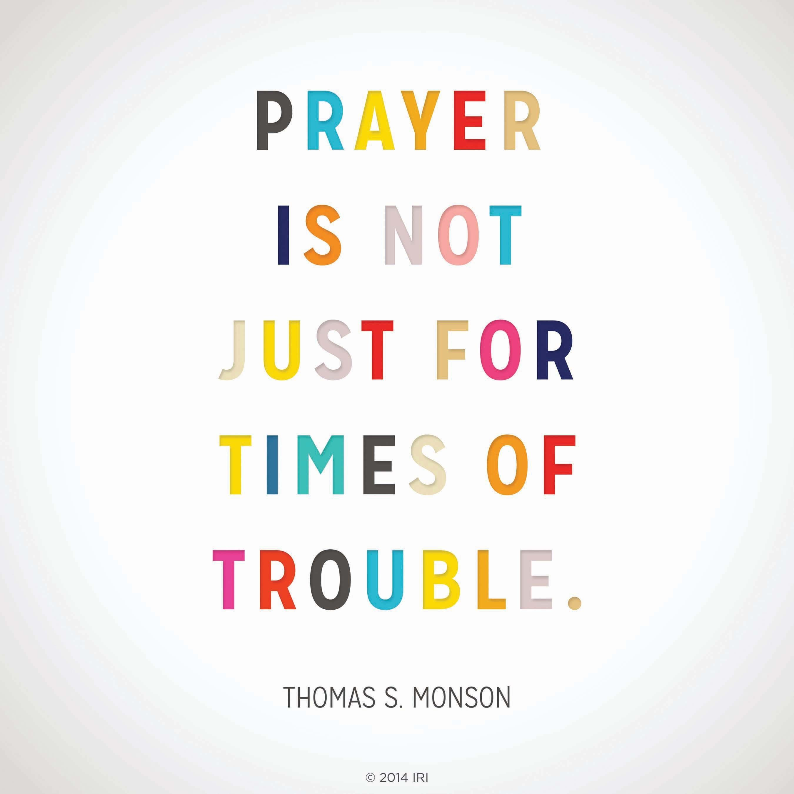 """""""Prayer is not just for times of trouble.""""—President Thomas S. Monson, """"We Never Walk Alone"""""""