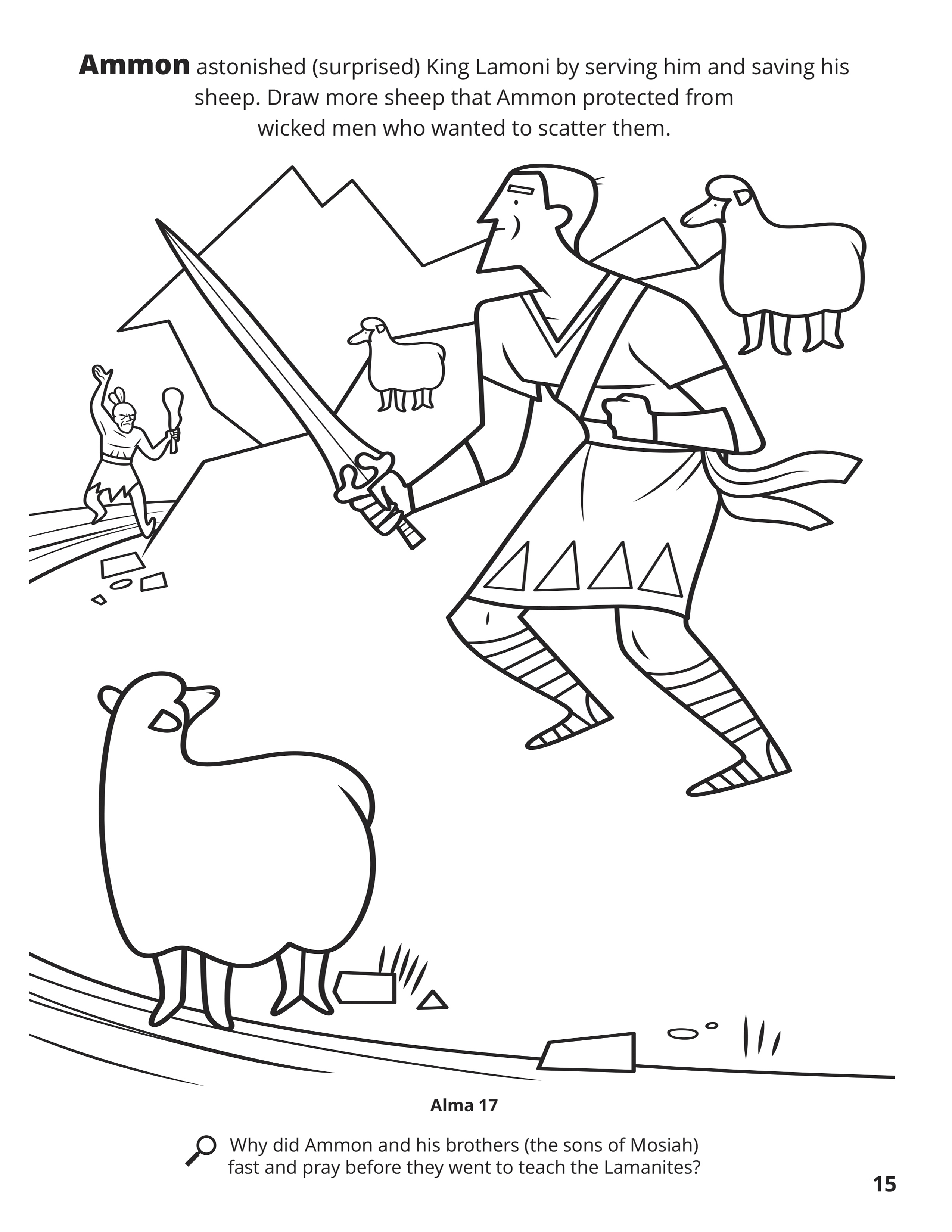 Ammon astonished (surprised) King Lamoni by serving him and saving his sheep. Draw more sheep that Ammon protected from wicked men who wanted to scatter them. Location in the Scriptures: Alma 17. Search the Scriptures: Why did Ammon and his brothers (the sons of Mosiah) fast and pray before they went to teach the Lamanites?