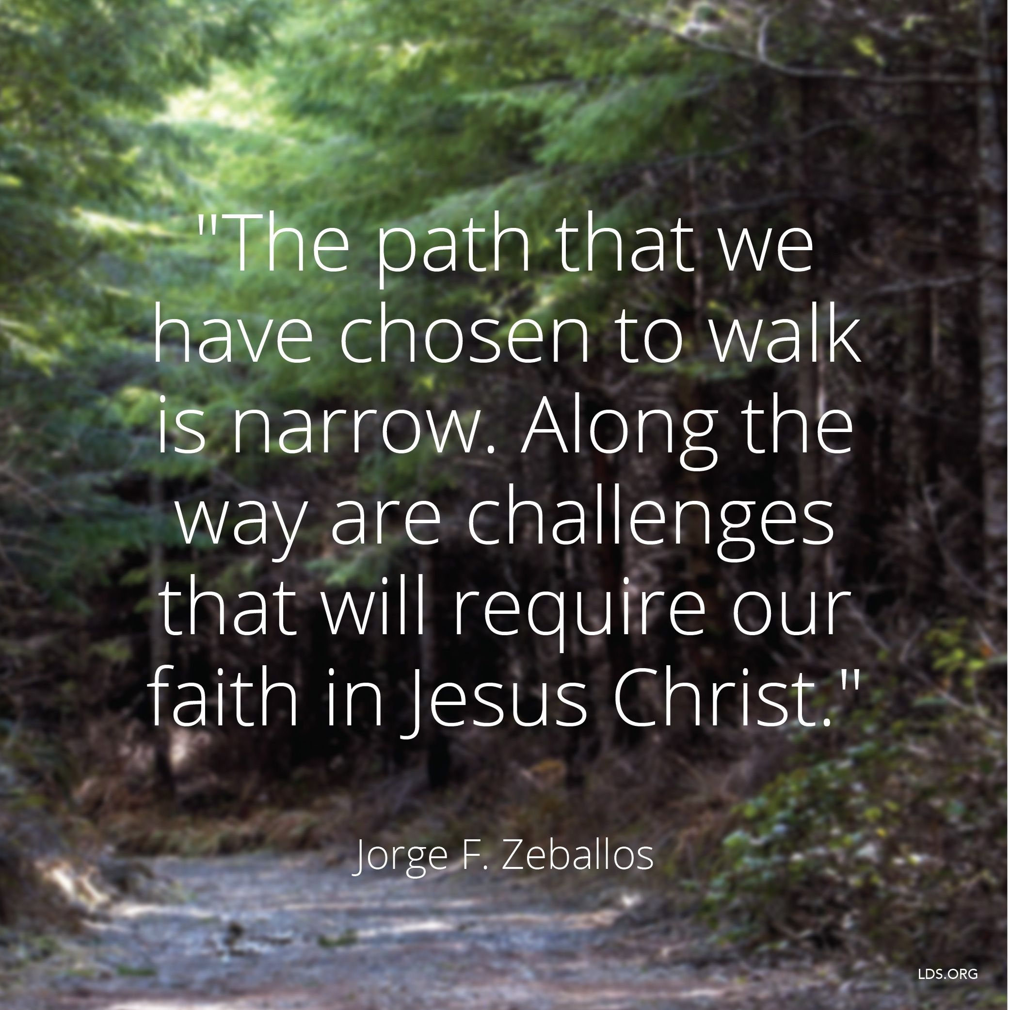 """""""The path that we have chosen to walk is narrow. Along the way are challenges that will require our faith in Jesus Christ.""""—Elder Jorge F. Zeballos, """"If You Will Be Responsible"""""""