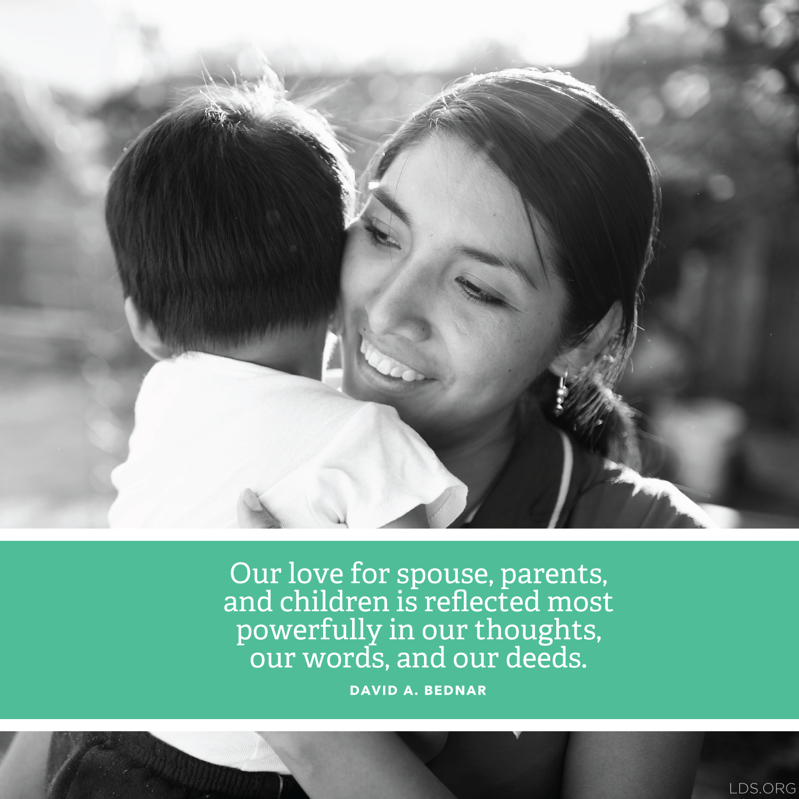 """Meme with a quote by David A. Bednar reading """"Our love for spouse, parents, and children is reflected most powerfully in our thoughts, our words, and our deeds.""""  English language.  © See Individual Images ipCode 1."""