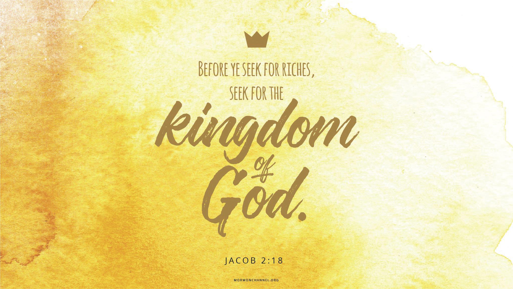 """""""Before ye seek for riches, seek ye for the kingdom of God.""""—Jacob 2:18"""