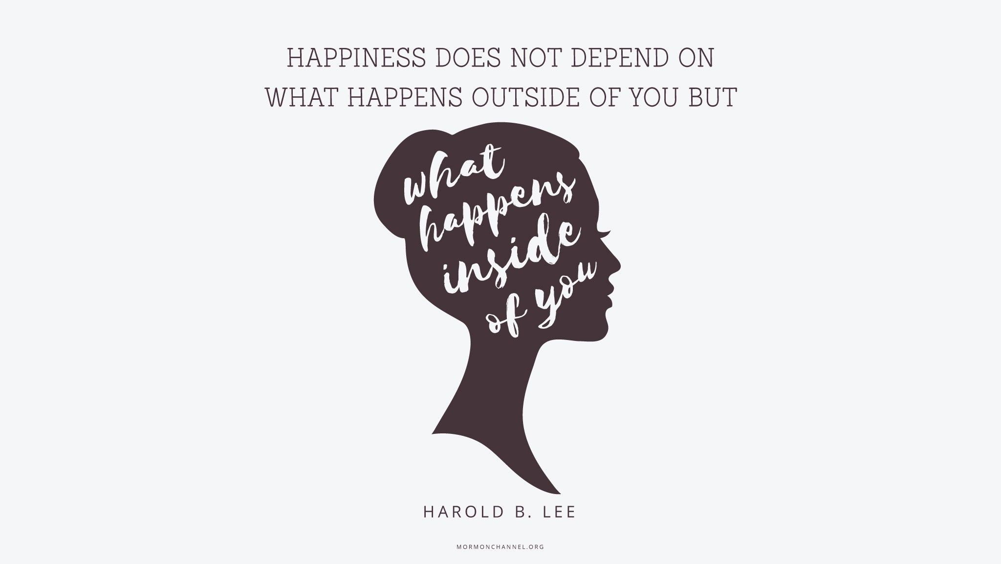 """""""Happiness does not depend on what happens outside of you but on what happens inside of you.""""—President Harold B. Lee, """"A Sure Trumpet Sound: Quotations from President Lee"""""""