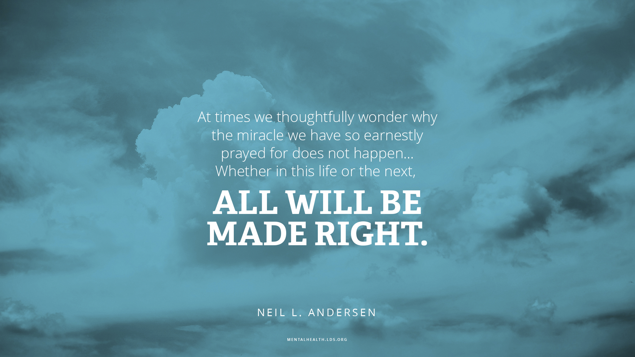 """At times we thoughtfully wonder why the miracle we have so earnestly prayed for does not happen … Whether in this life or the next, all will be made right.""—Elder Neil L. Andersen, ""What Thinks Christ of Me?"""