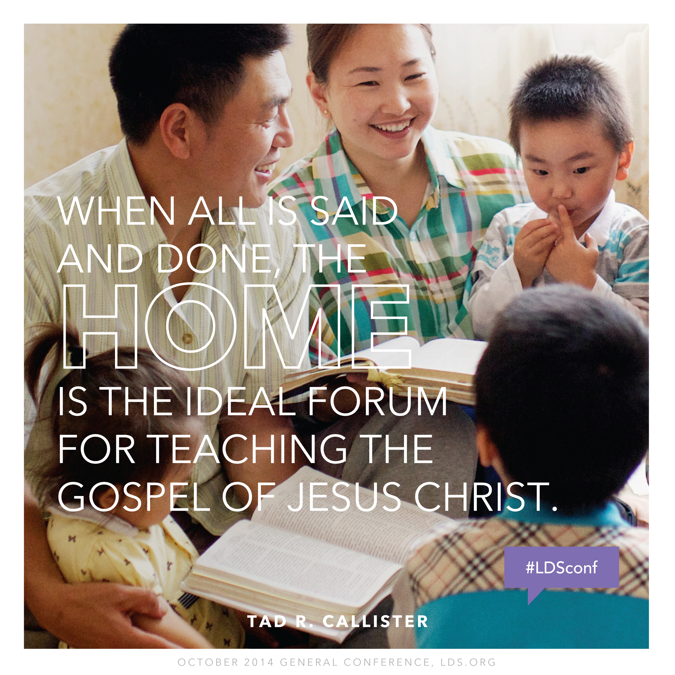 """""""When all is said and done, the home is the ideal forum for teaching the gospel of Jesus Christ.""""—Brother Tad R. Callister, """"Parents: The Prime Gospel Teachers of Their Children"""""""
