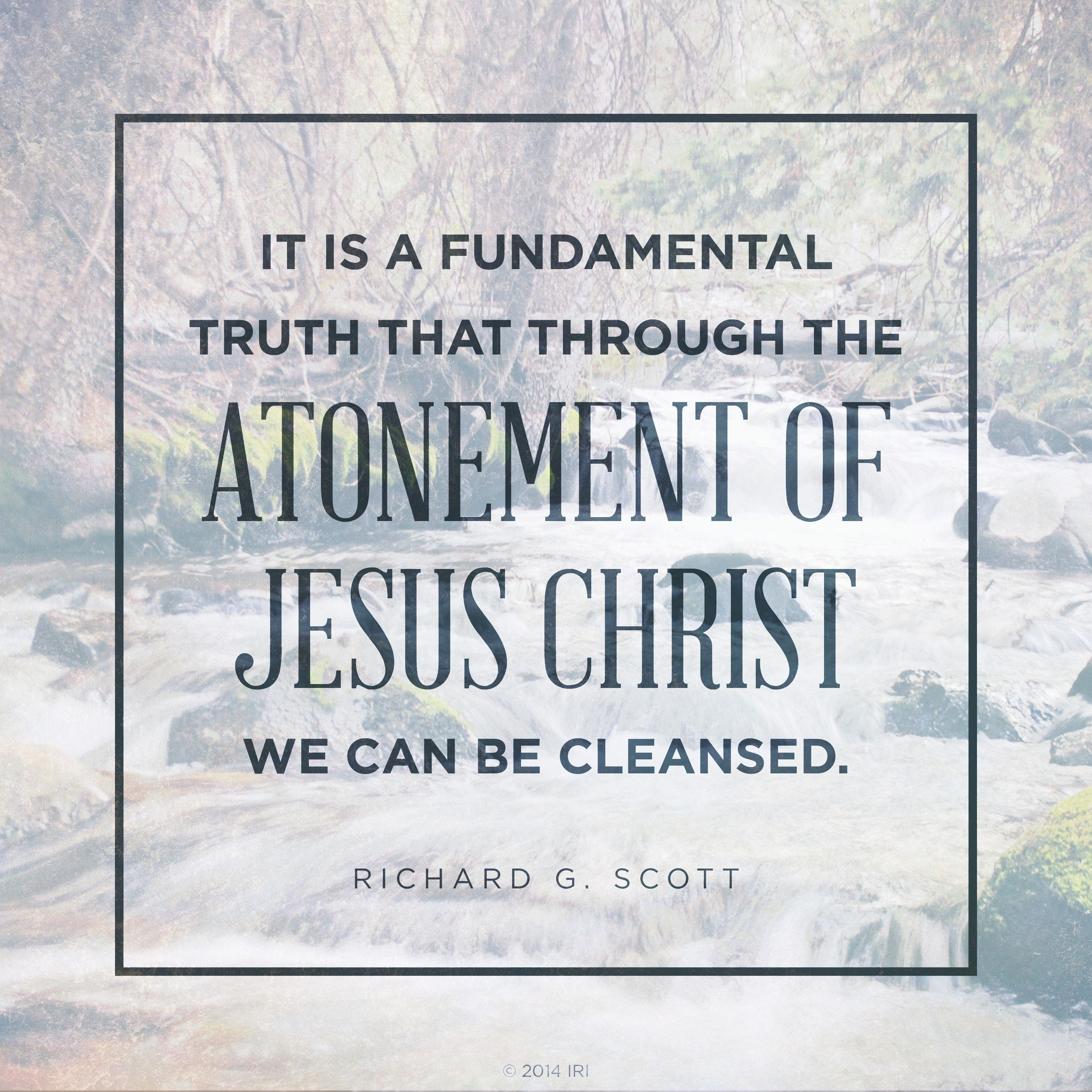 """An image of a river coupled with a quote by Elder Richard G. Scott: """"It is a fundamental truth that through the Atonement … we can be cleansed."""""""