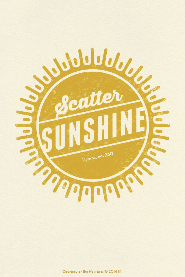 """""""Scatter sunshine.""""—Hymns, no. 230, """"Scatter Sunshine."""" Courtesy of the New Era, July 2014, """"Outsmart Your Smartphone and Other Devices."""""""