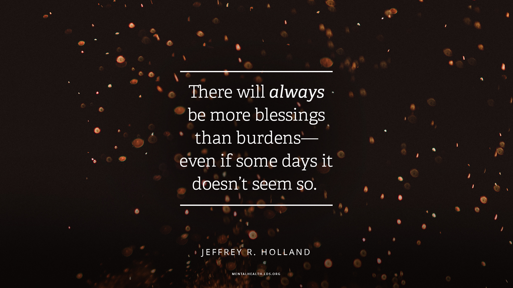 """There will always be more blessings than burdens—even if some days it doesn't seem so.""—Elder Jeffrey R. Holland, ""What I Wish Every New Member Knew"""