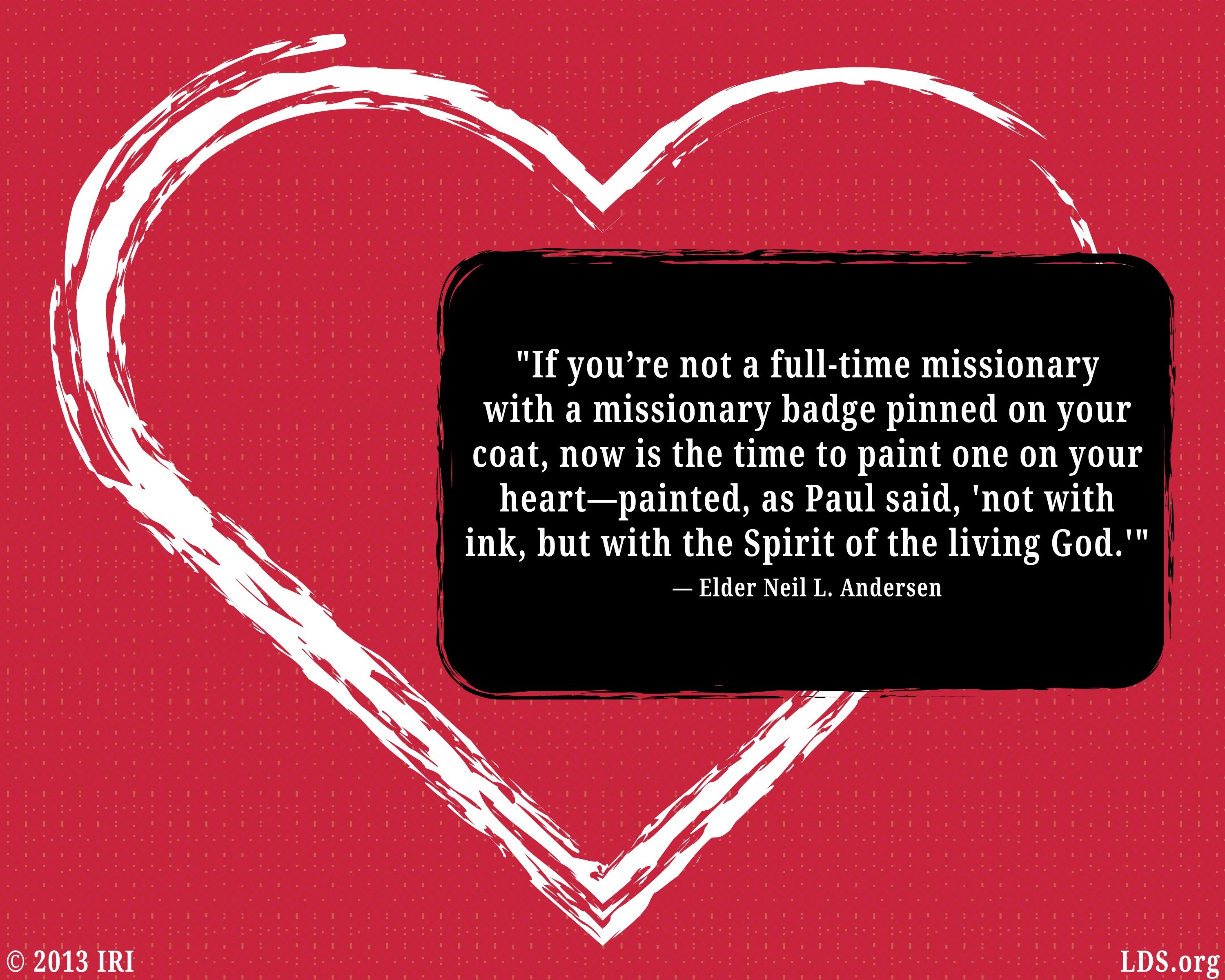 """""""If you're not a full-time missionary with a missionary badge pinned on your coat, now is the time to paint one on your heart—painted, as Paul said, 'not with ink, but with the Spirit of the Living God.'""""—Elder Neil L. Andersen, """"It's a Miracle"""""""