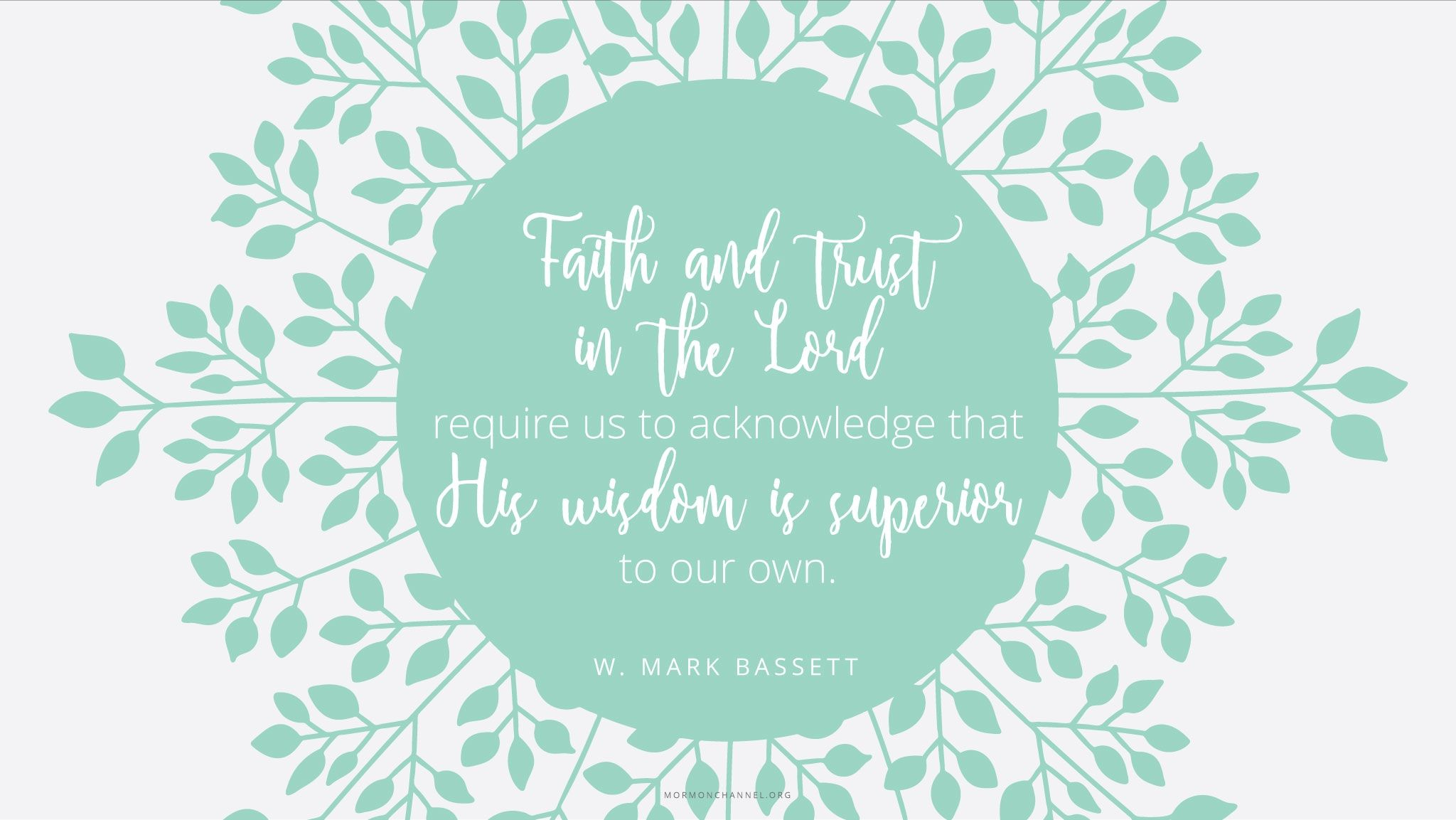 """""""Faith and trust in the Lord require us to acknowledge that His wisdom is superior to our own.""""—Elder W. Mark Bassett, """"For Our Spiritual Development and Learning"""""""