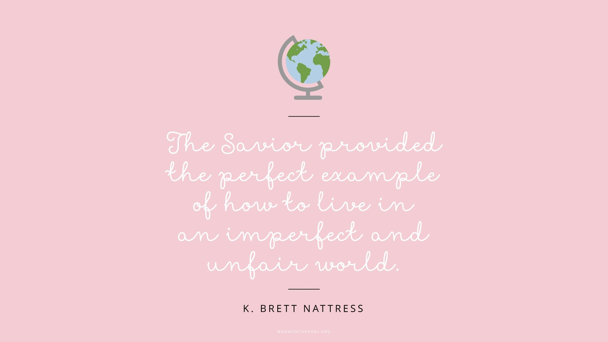 """""""The Savior provided the perfect example of how to live in an imperfect and unfair world.""""—Elder K. Brett Nattress, """"No Greater Joy Than to Know That They Know"""""""