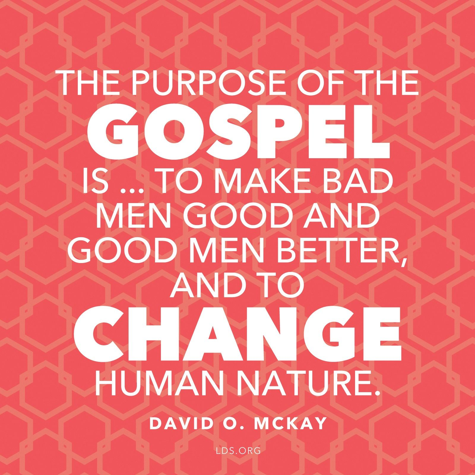 """""""The purpose of the gospel is … to make bad men good and good men better, and to change human nature.""""—President David O. McKay, in the film Every Member a Missionary, as quoted by Elder Franklin D. Richards in Conference Report, Oct. 1965"""