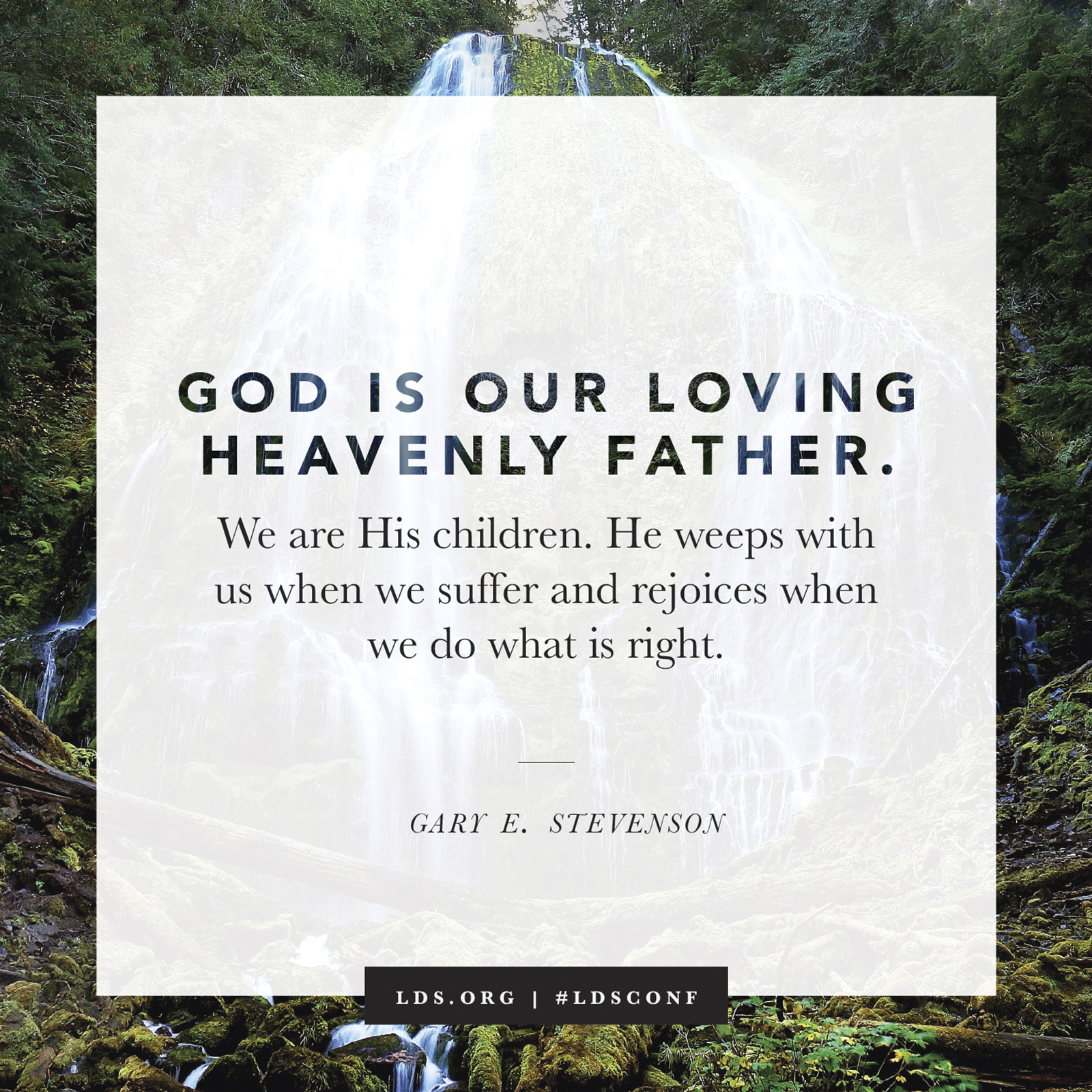 """""""God is our loving Heavenly Father. We are His children. He weeps with us when we suffer and rejoices when we do what is right."""" —Elder Gary E. Stevenson, """"Plain and Precious Truths"""""""