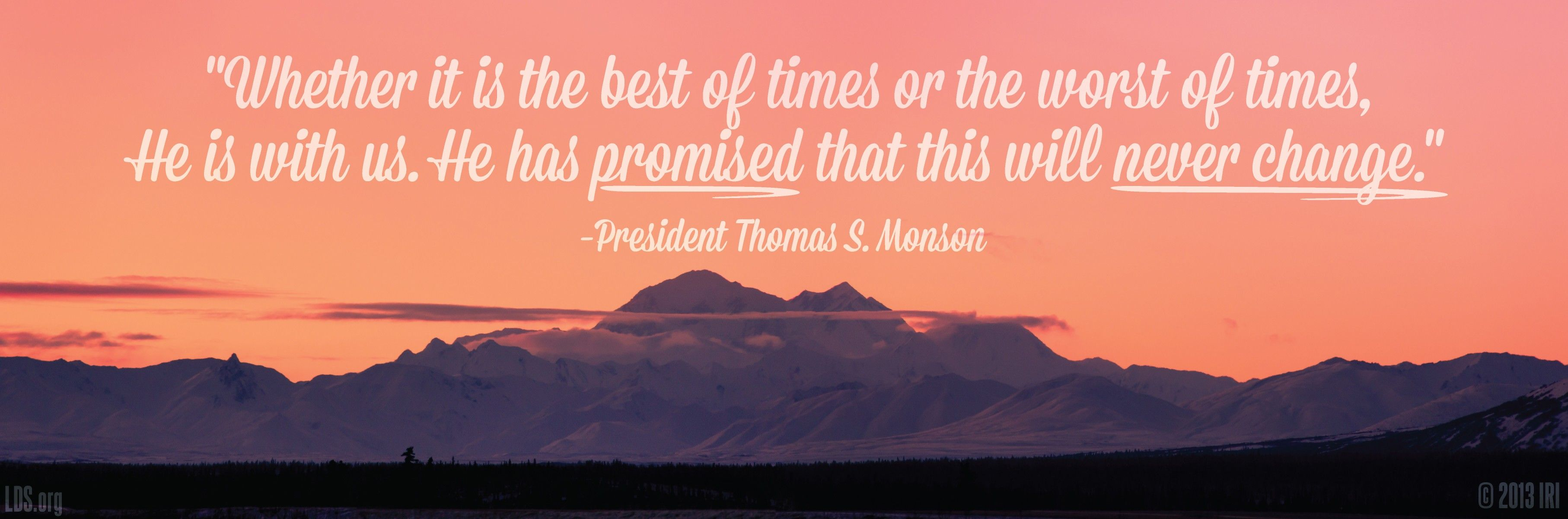 """""""Whether it is the best of times or the worst of times, He is with us. He has promised that this will never change.""""—President Thomas S. Monson, """"I Will Not Fail Thee, nor Forsake Thee"""""""