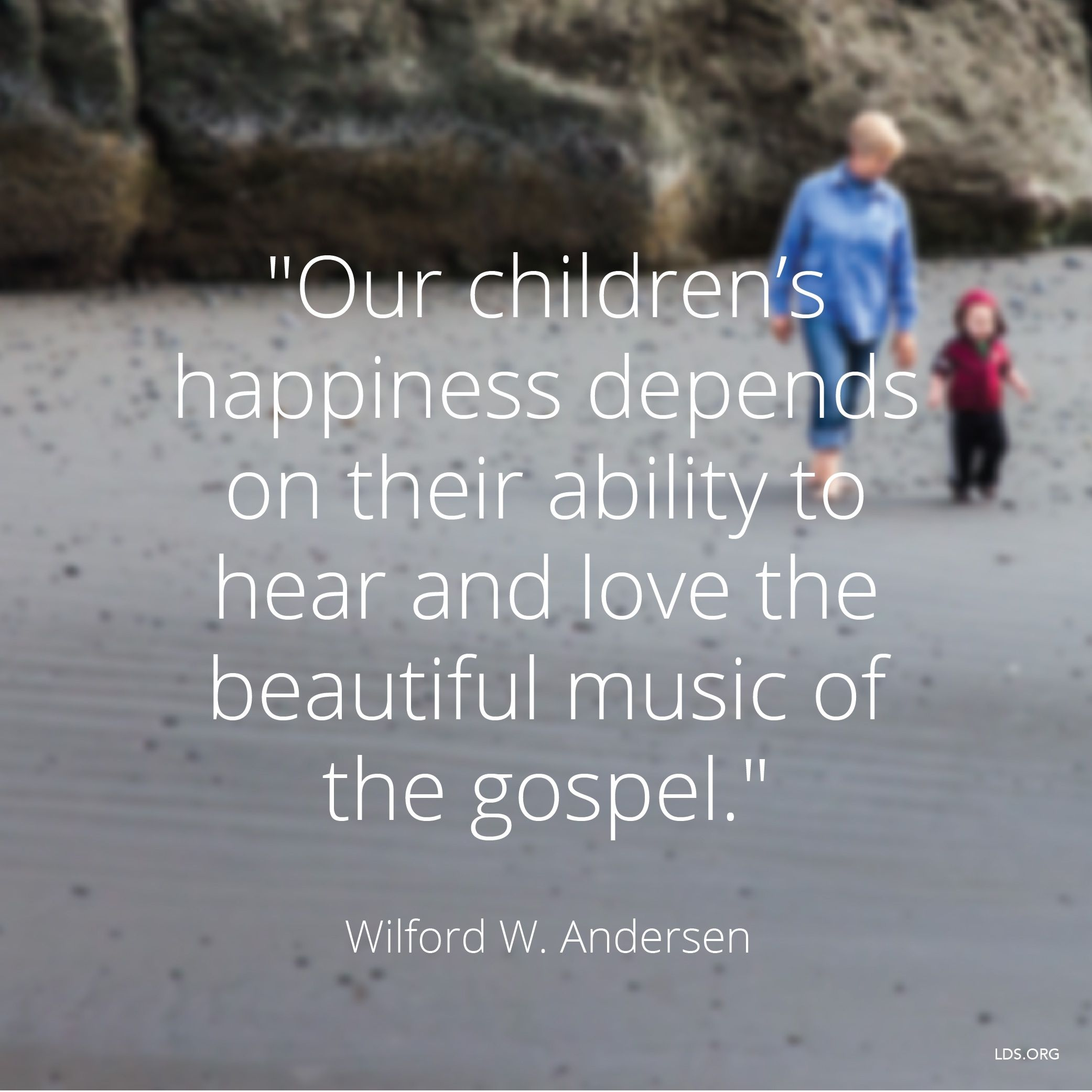 """""""Our children's happiness depends on their ability to hear and love the beautiful music of the gospel.""""—Elder Wilford W. Andersen, """"The Music of the Gospel"""""""