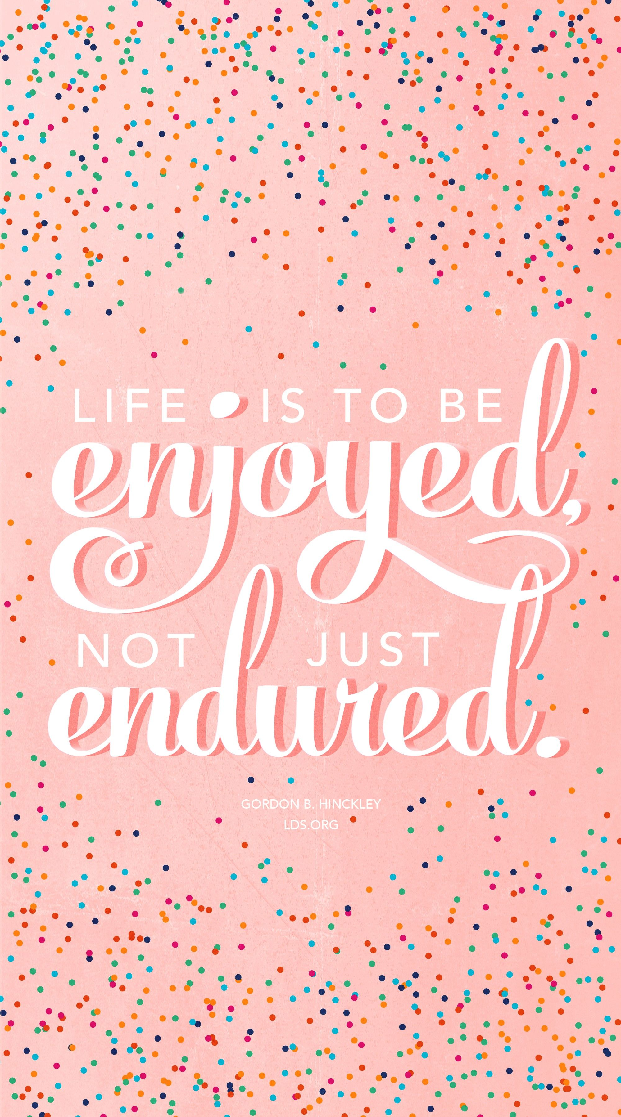 """""""Life is to be enjoyed, not just endured."""" —President Gordon B. Hinckley, """"Stand True and Faithful"""""""