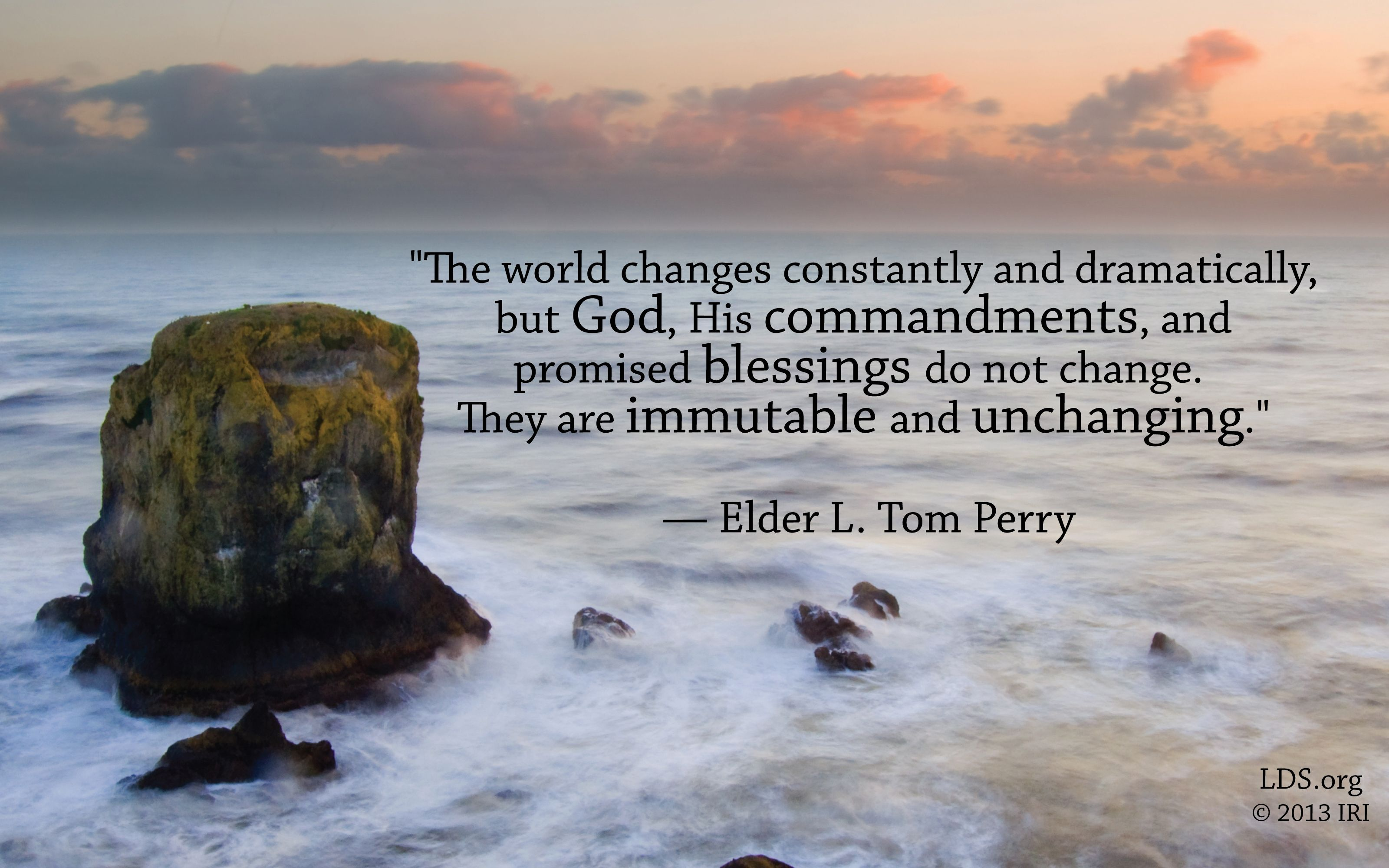 """""""The world changes constantly and dramatically, but God, His commandments, and promised blessings do not change. They are immutable and unchanging.""""—Elder L. Tom Perry, """"Obedience to Law Is Liberty"""""""
