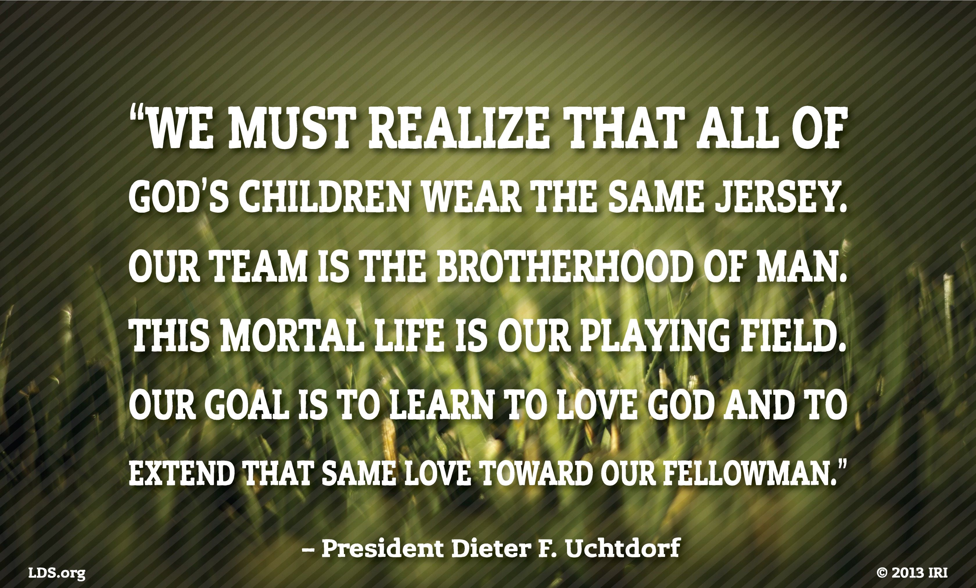 """""""We must realize that all of God's children wear the same jersey. Our team is the brotherhood of man. This mortal life is our playing field. Our goal is to learn to love God and to extend that same love toward our fellowman.""""—President Dieter F. Uchtdorf, """"Pride and the Priesthood"""""""