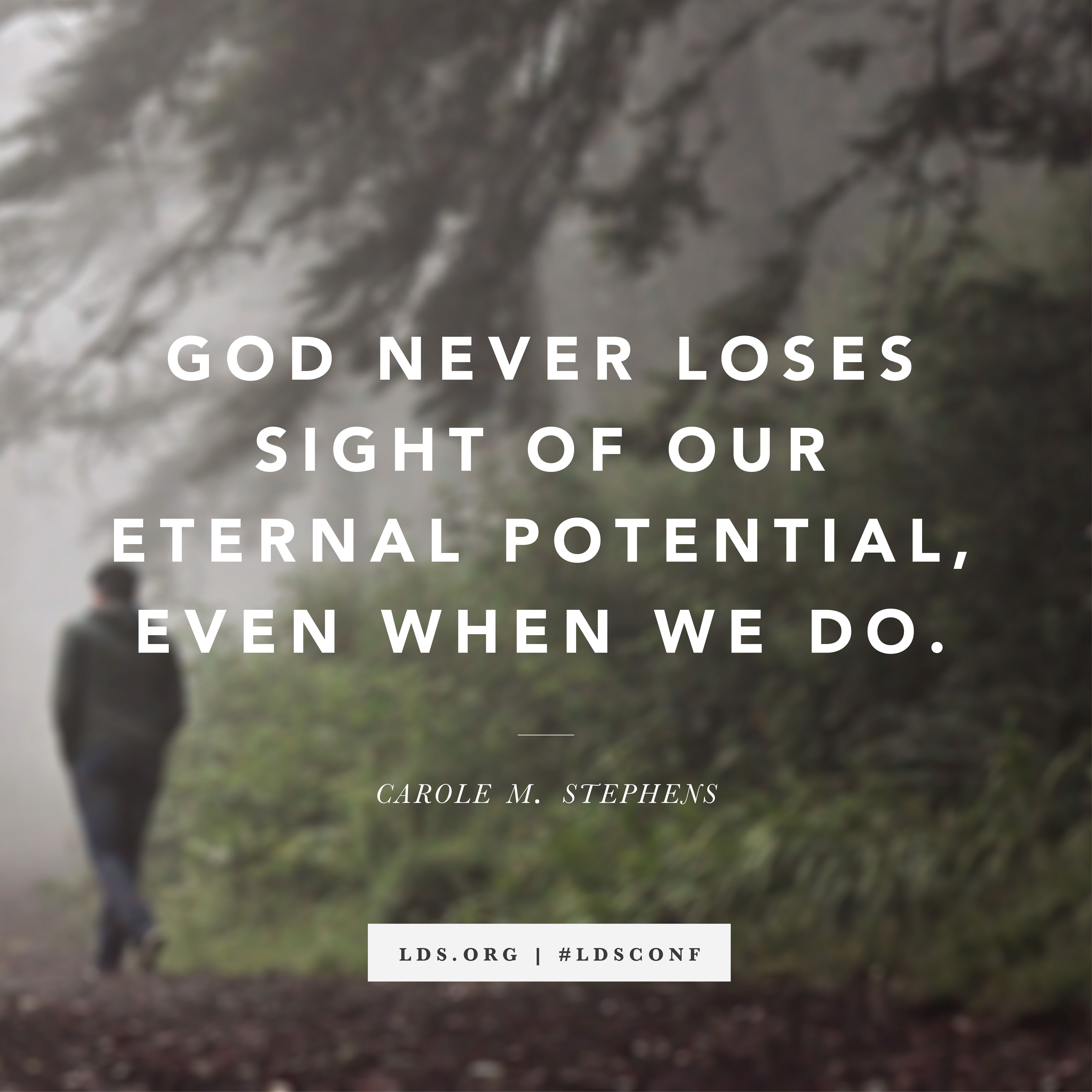 """""""God never loses sight of our eternal potential, even when we do."""" —Carole M. Stephens, """"If Ye Love Me, Keep My Commandments"""""""