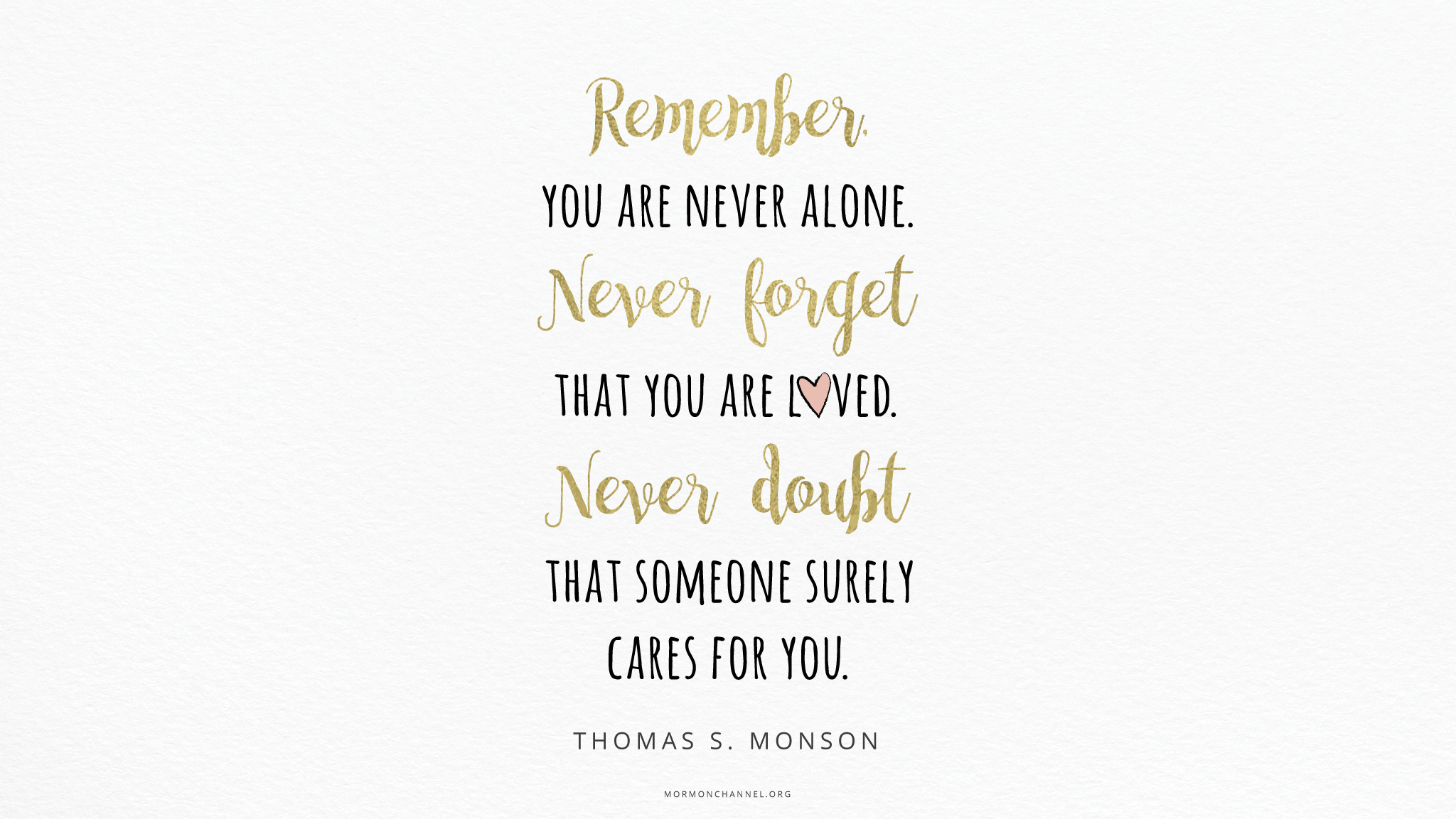 """""""Remember, you are never alone. Never forget that you are loved. Never doubt that someone surely cares for you.""""—President Thomas S. Monson, """"A Time to Choose"""""""