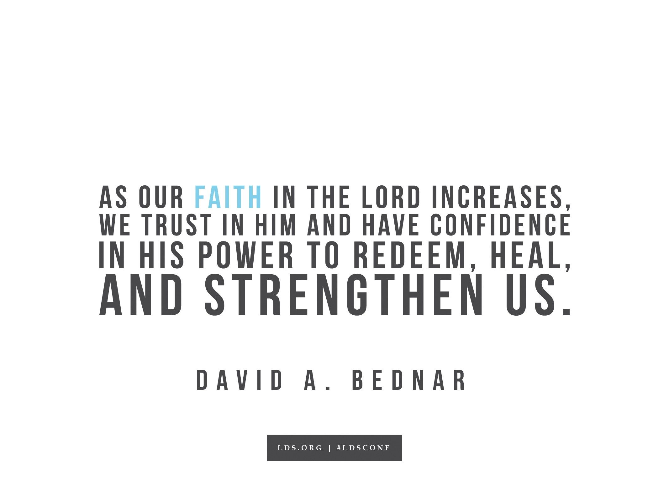 """""""As our faith in the Lord increases, we trust in Him and have confidence in His power to redeem, heal, and strengthen us.""""—David A. Bednar, """"If Ye Had Known Me"""""""