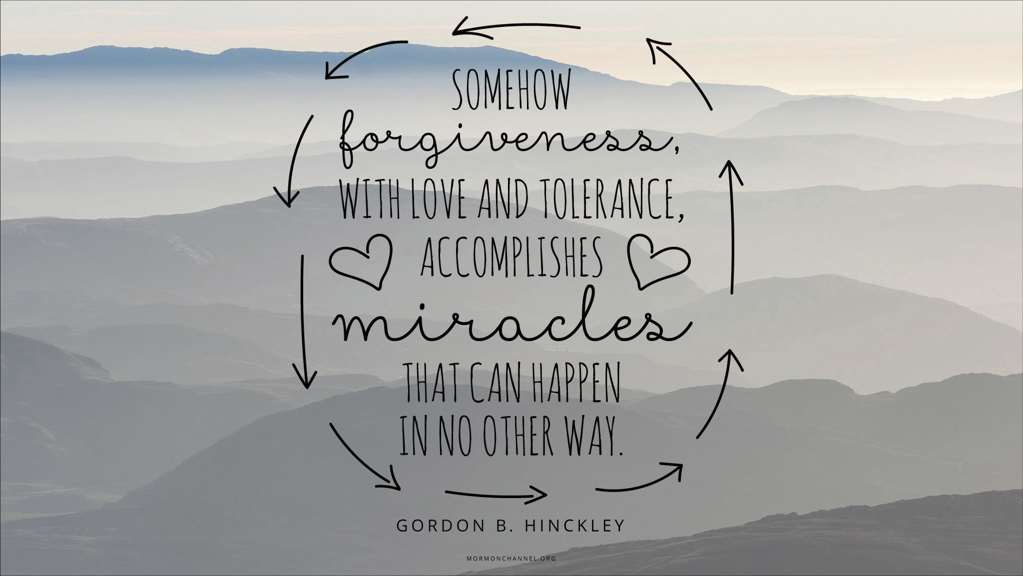 """""""Somehow forgiveness, with love and tolerance, accomplishes miracles that can happen in no other way.""""—President Gordon B. Hinckley, """"Forgiveness"""""""