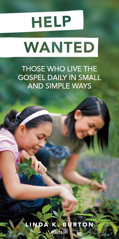 """""""Help wanted: those who live the gospel daily in small and simple ways.""""—Sister Linda K. Burton, """"Wanted: Hands and Hearts to Hasten the Work"""""""