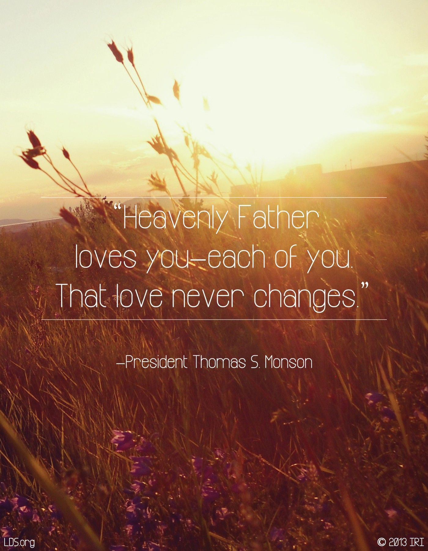 """""""Heavenly Father loves you—each of you. That love never changes.""""—President Thomas S. Monson, """"We Never Walk Alone"""""""