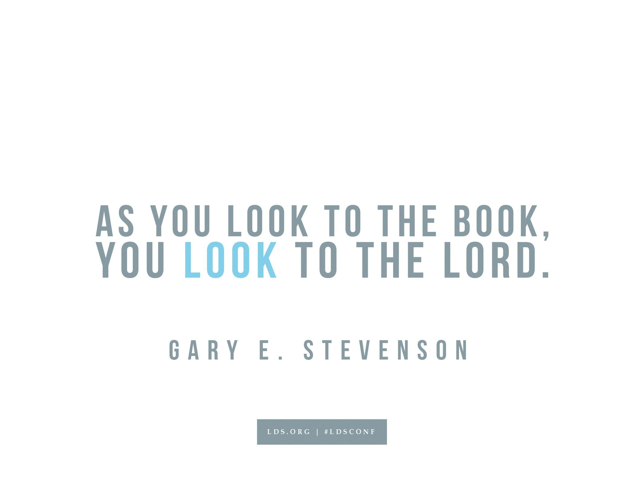 """""""As you look to the book, you look to the Lord.""""—Gary E. Stevenson, """"Look to the Book, Look to the Lord"""""""