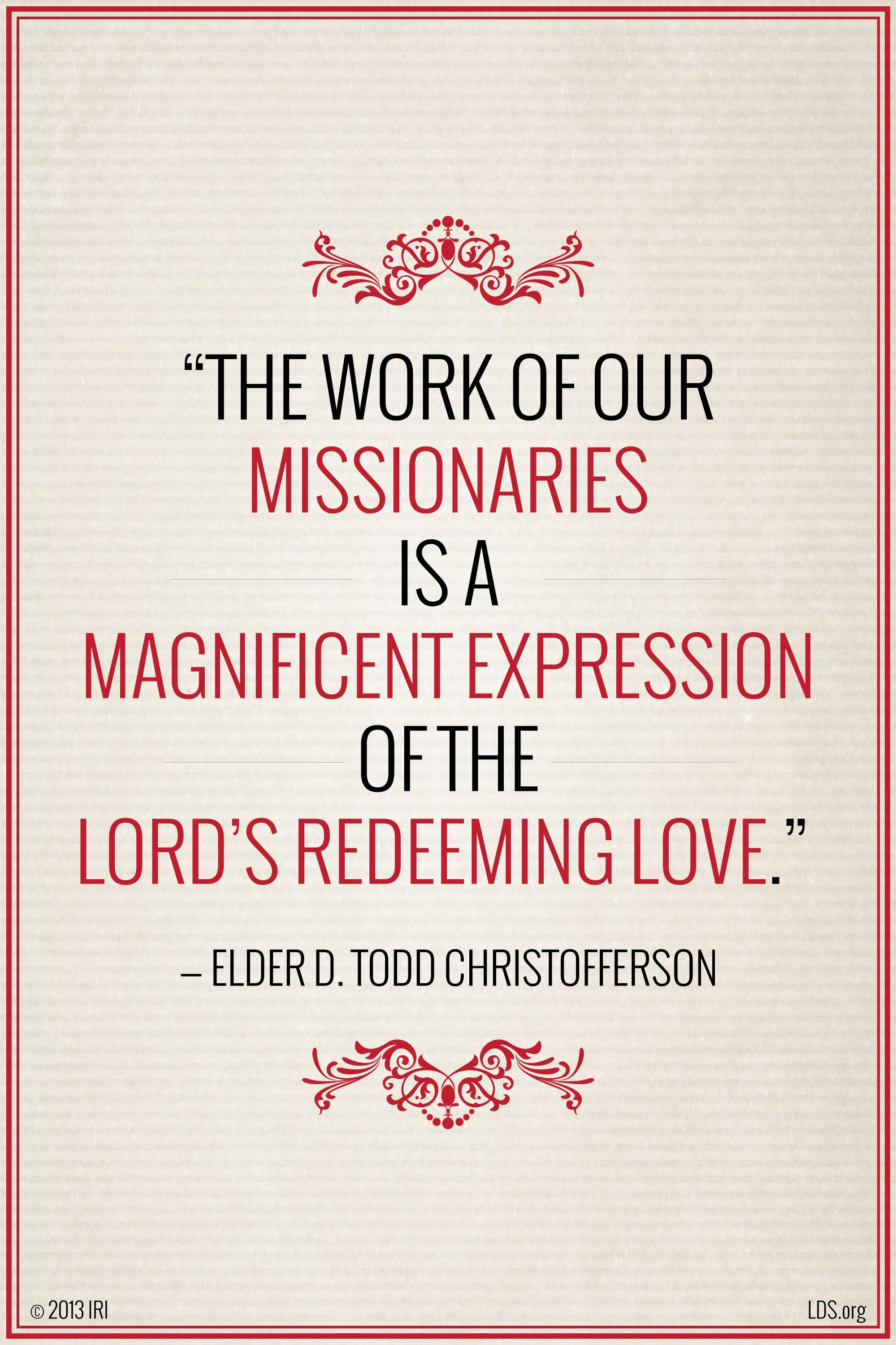 """""""The work of our missionaries is a magnificent expression of the Lord's redeeming love.""""—Elder D. Todd Christofferson, """"Redemption"""""""