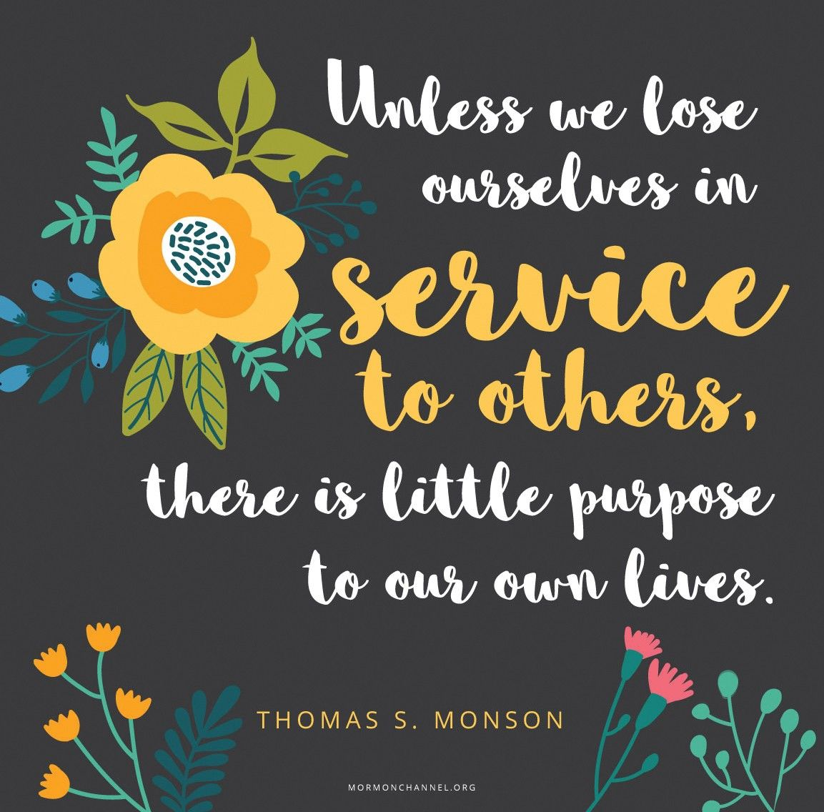 """""""Unless we lose ourselves in service to others, there is little purpose to our own lives.""""—President Thomas S. Monson, """"What Have I Done for Someone Today?"""" © undefined ipCode 1."""