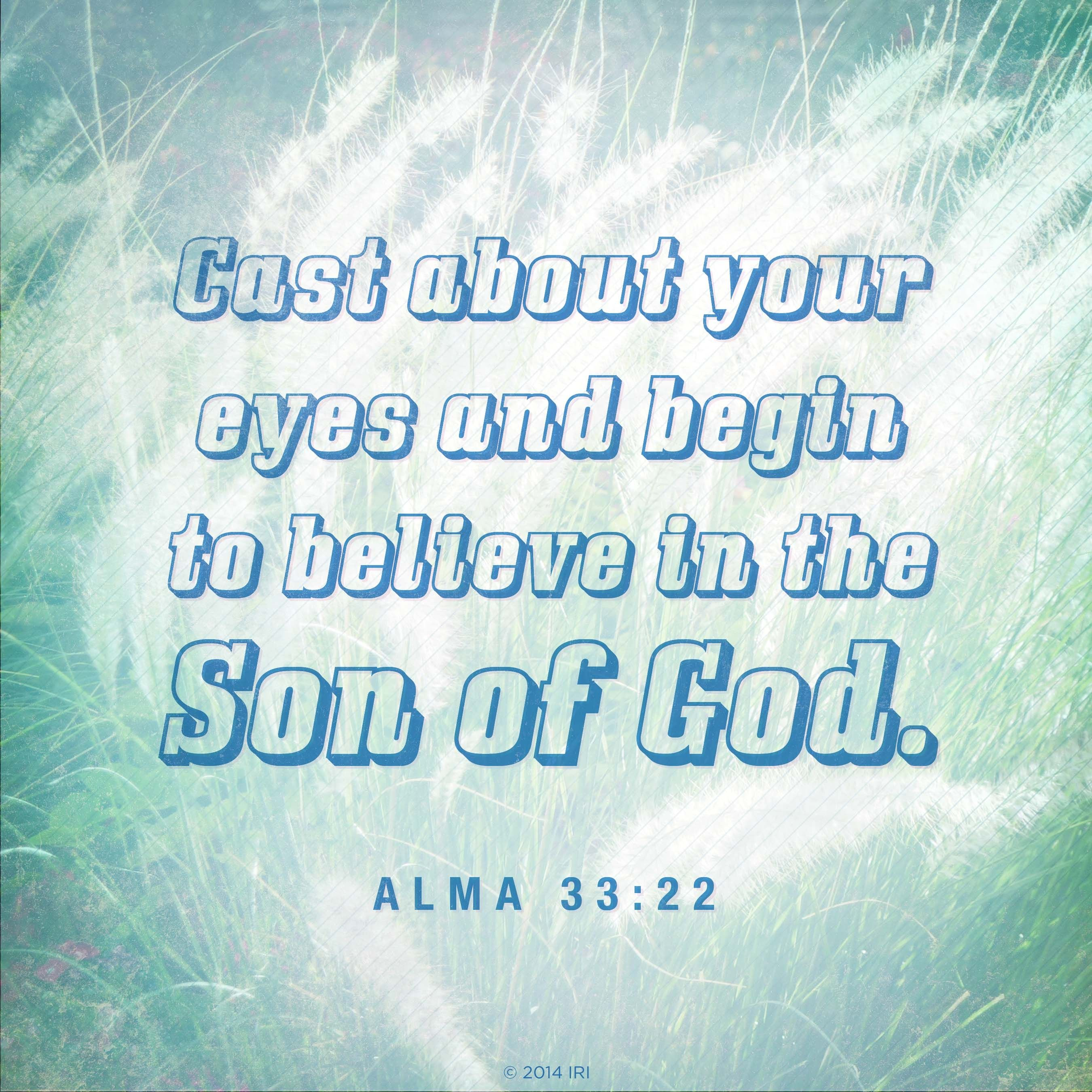 """Cast about your eyes and begin to believe in the Son of God.""—Alma 33:22"