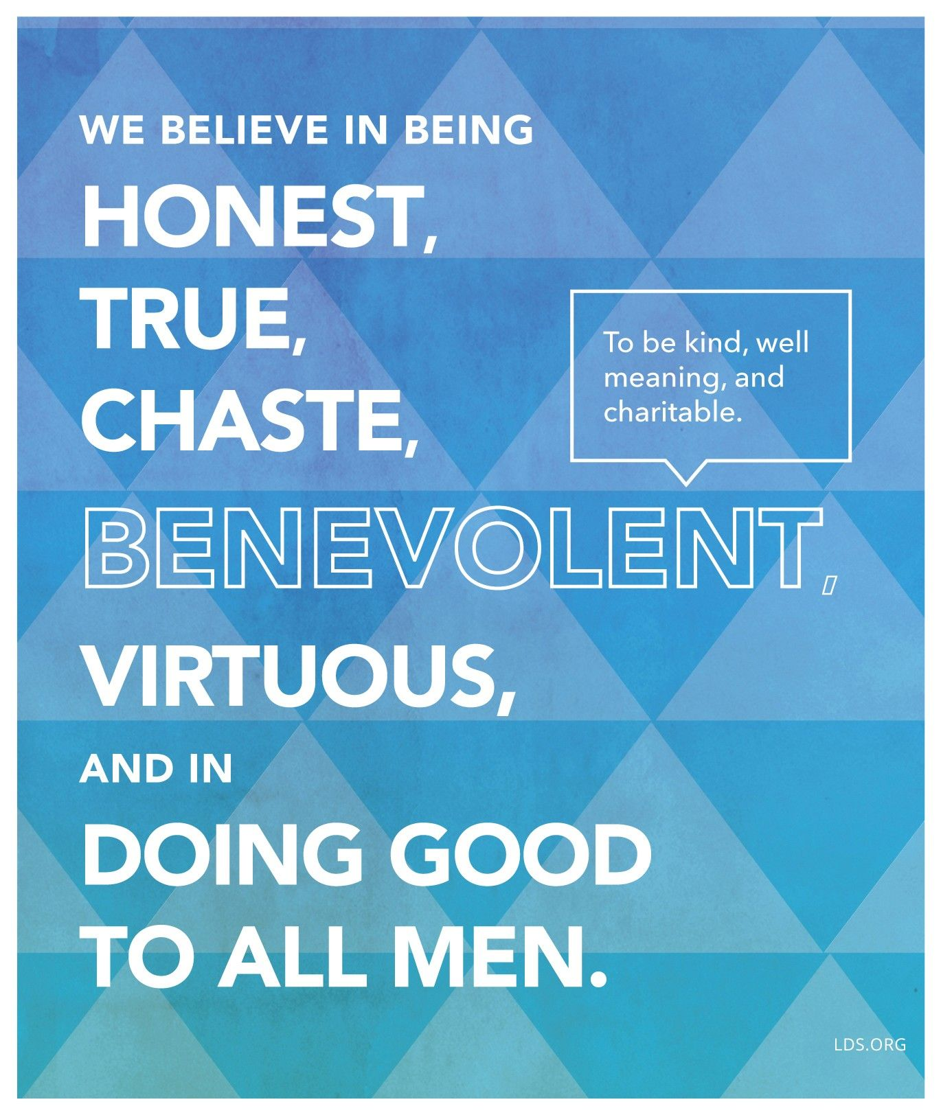 """""""We believe in being honest, true, chaste, benevolent, virtuous, and in doing good to all men.""""—Articles of Faith 1:13"""