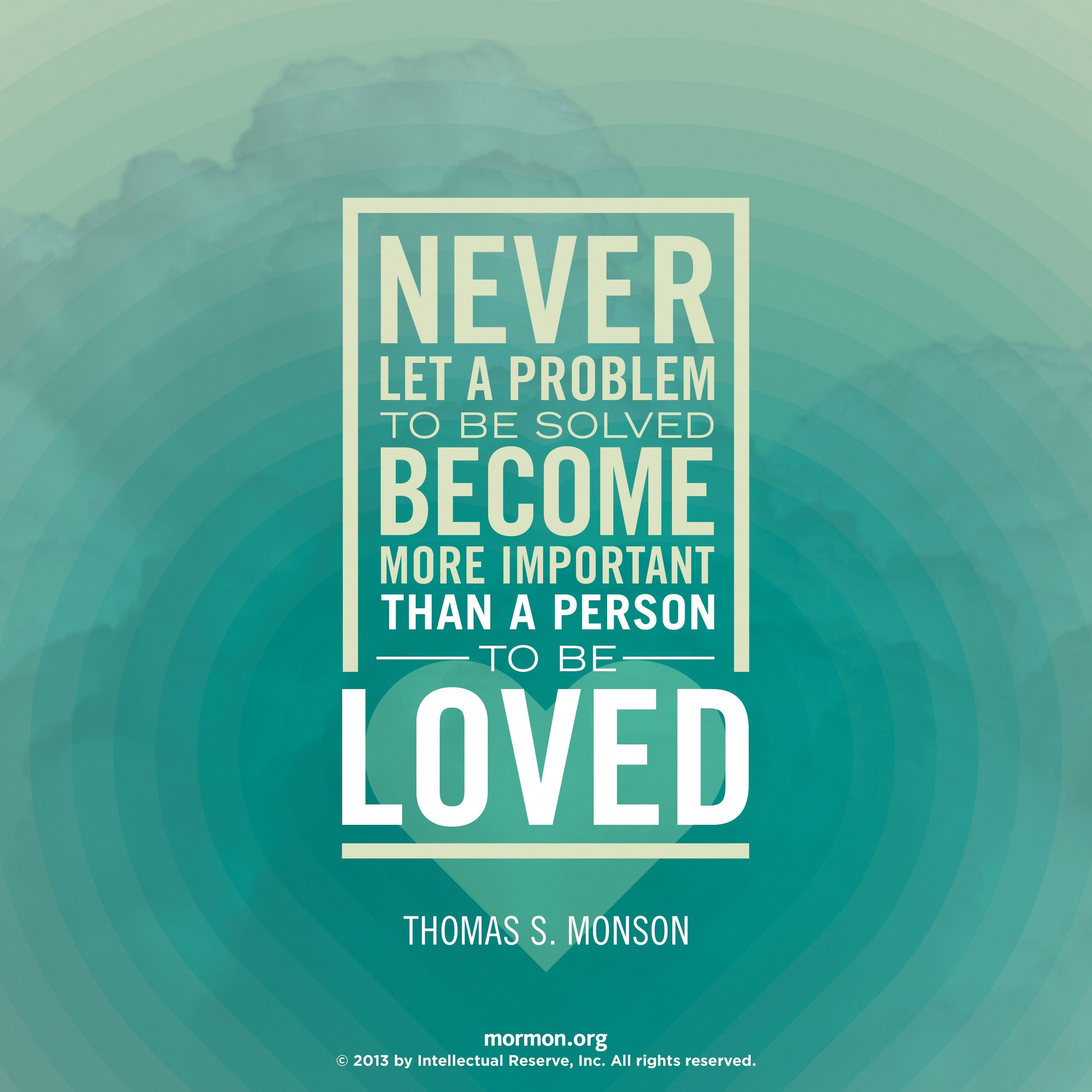 """""""Never let a problem to be solved become more important than a person to be loved.""""—President Thomas S. Monson, """"Finding Joy in the Journey"""""""