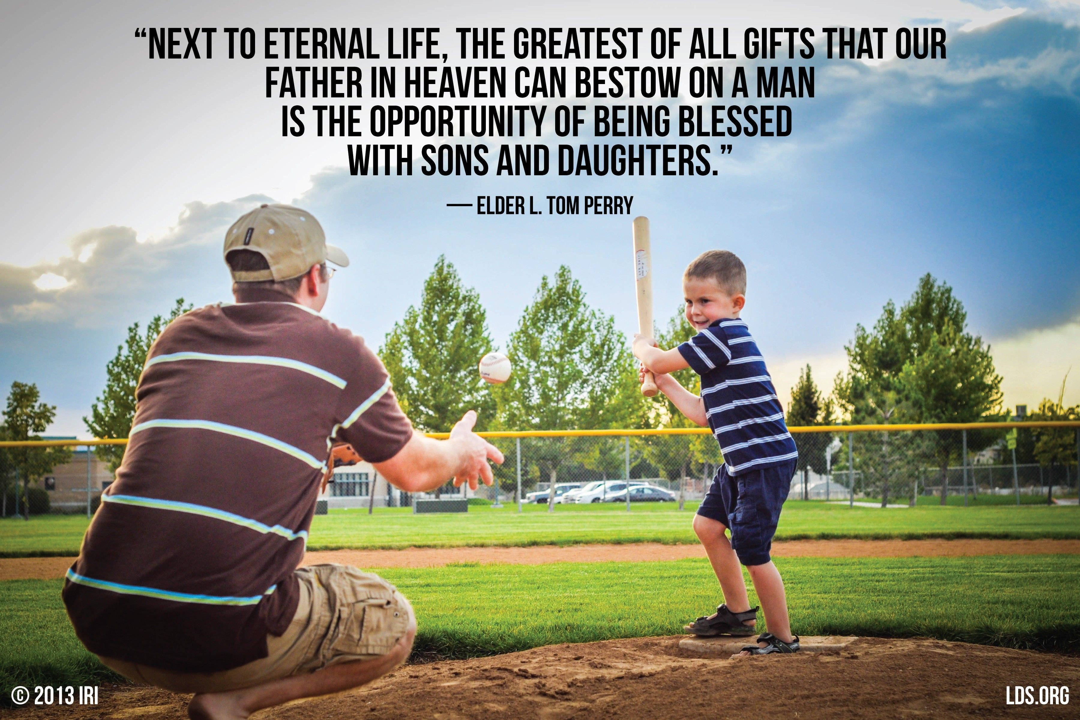 """""""Next to eternal life, the greatest of all gifts that our Father in heaven can bestow on a man is the opportunity of being blessed with sons and daughters.""""—Elder L. Tom Perry, """"Father—Your Role, Your Responsibility"""""""