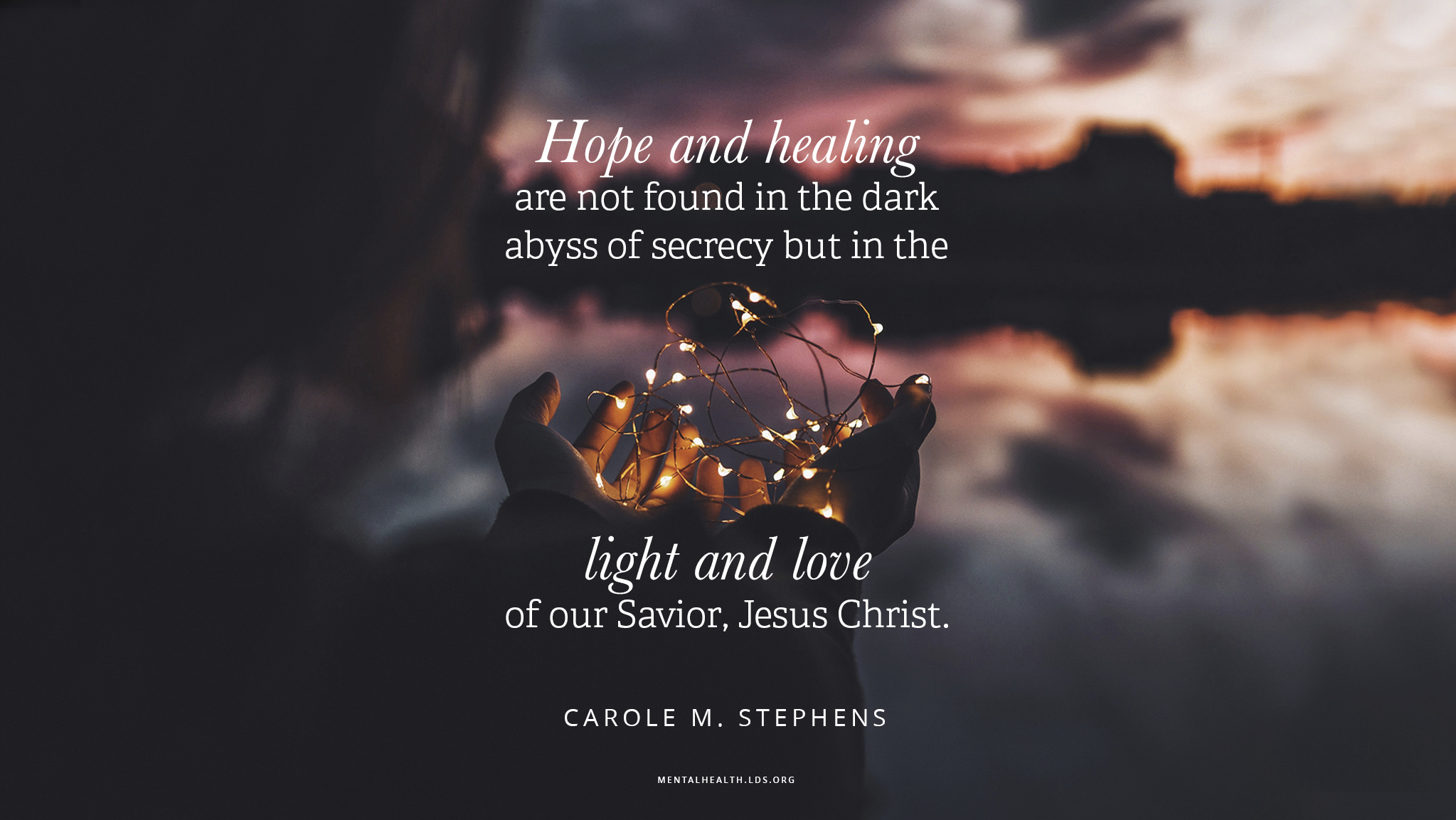 """""""Hope and healing are not found in the dark abyss of secrecy but in the light and love of our Savior, Jesus Christ.""""—Sister Carole M. Stephens, """"The Master Healer"""""""