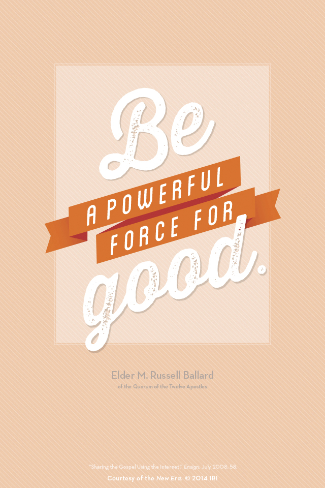 """""""Be a powerful force for good.""""—Elder M. Russell Ballard, """"Sharing the Gospel Using the Internet."""" Courtesy of the New Era, July 2014, """"Outsmart Your Smartphone and Other Devices."""""""