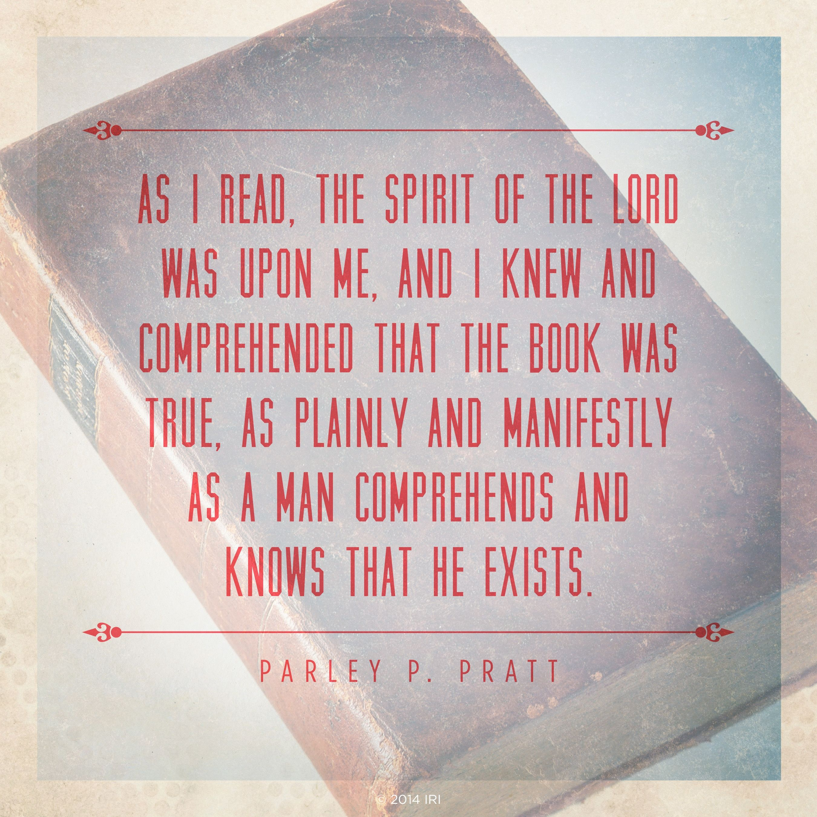"""""""As I read, the spirit of the Lord was upon me, and I knew and comprehended that the book was true, as plainly and manifestly as a man comprehends and knows that he exists.""""—Parley P. Pratt, Autobiography of Parley P. Pratt, ed. Parley P. Pratt Jr. (1938), 36–37"""