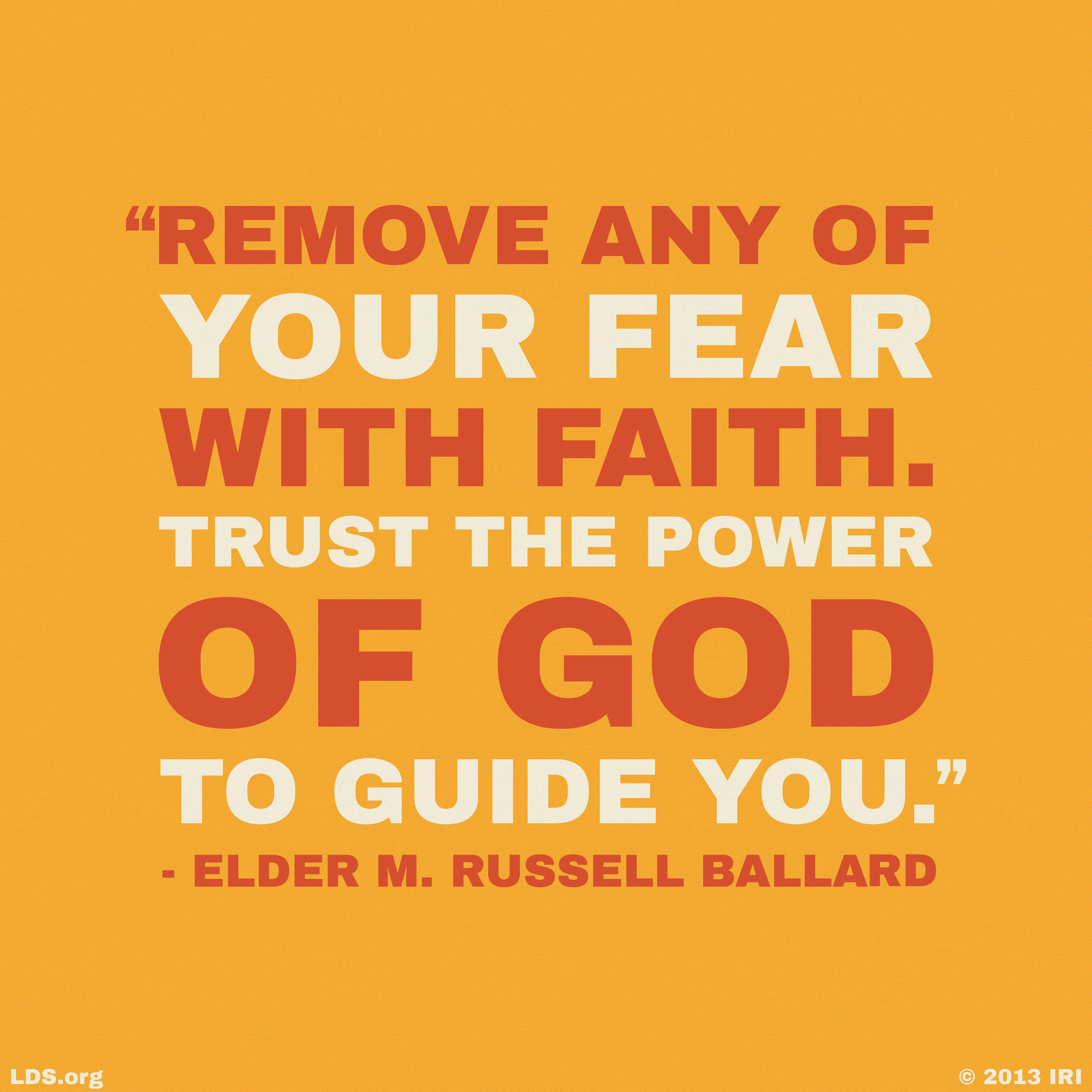 """Remove any of your fear with faith. Trust the power of God to guide you.""—Elder M. Russell Ballard, ""That the Lost May Be Found"""