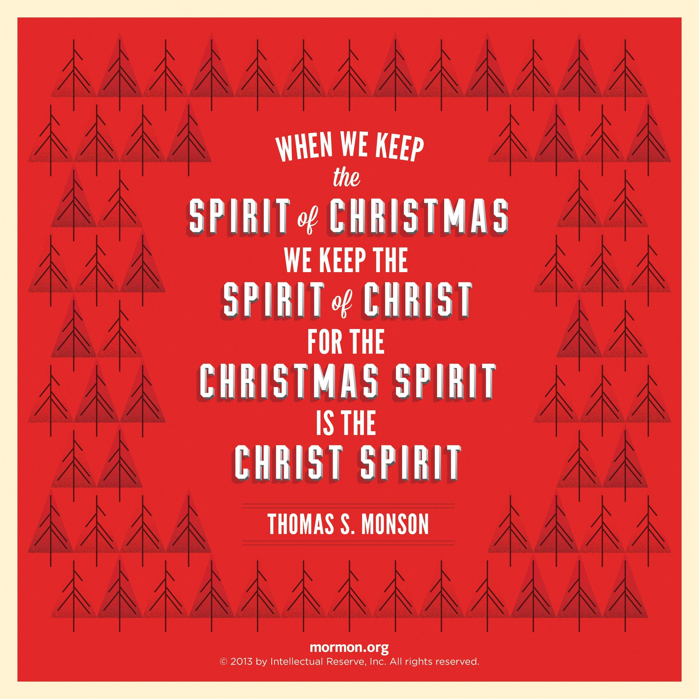 """When we keep the spirit of Christmas, we keep the Spirit of Christ, for the Christmas spirit is the Christ Spirit.""—President Thomas S. Monson, ""Because He Came"""