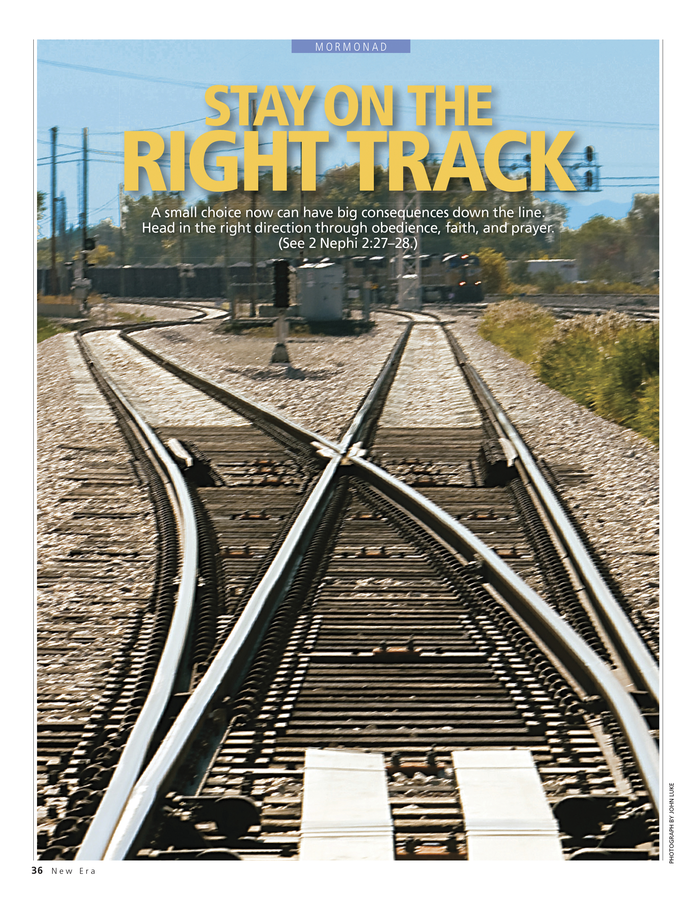 Stay on the Right Track. A small choice now can have big consequences down the line. Head in the right direction through obedience, faith, and prayer. (See 2 Nephi 2:27–28.) Mar. 2010 © undefined ipCode 1.