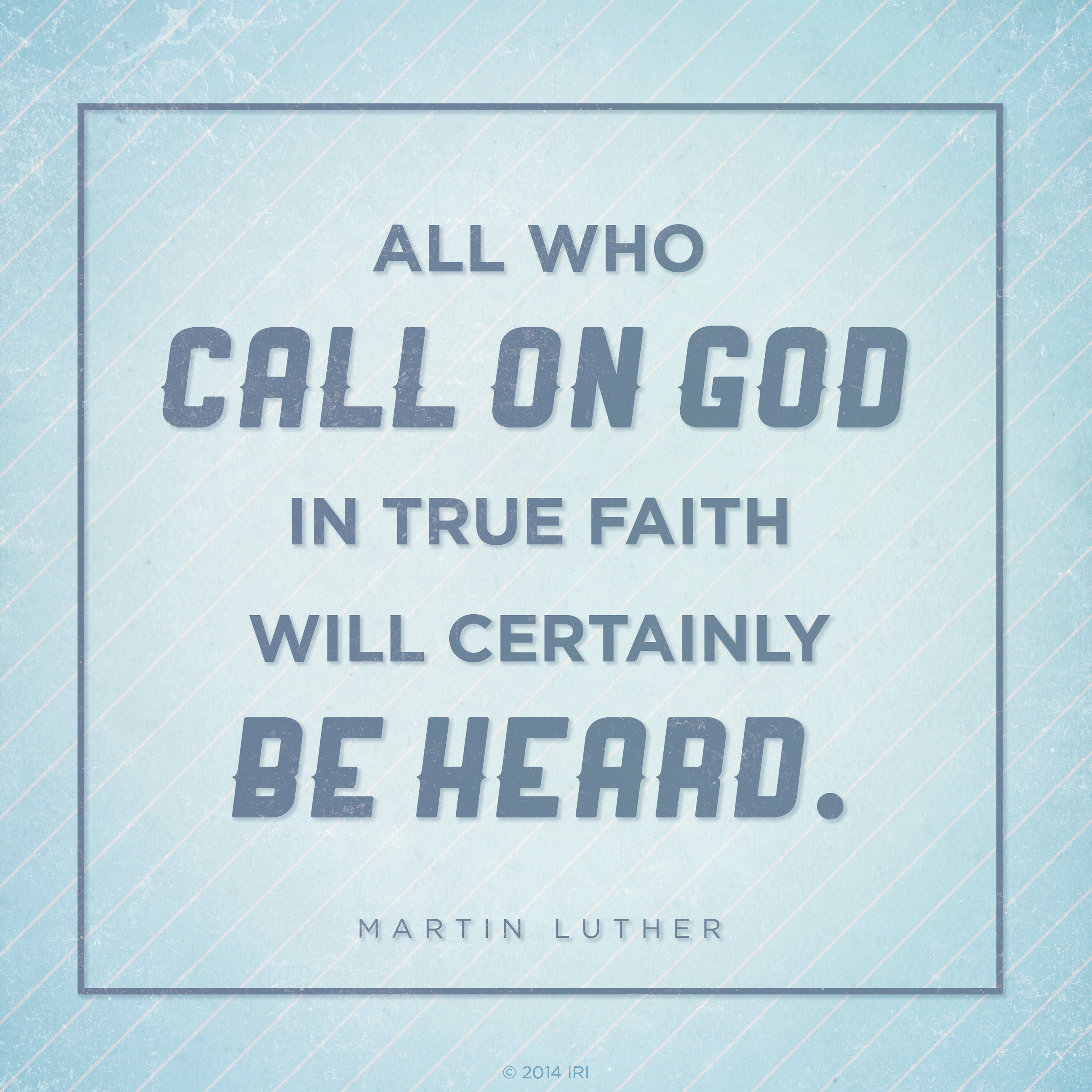 """""""All who call on God in true faith will certainly be heard.""""—Martin Luther"""