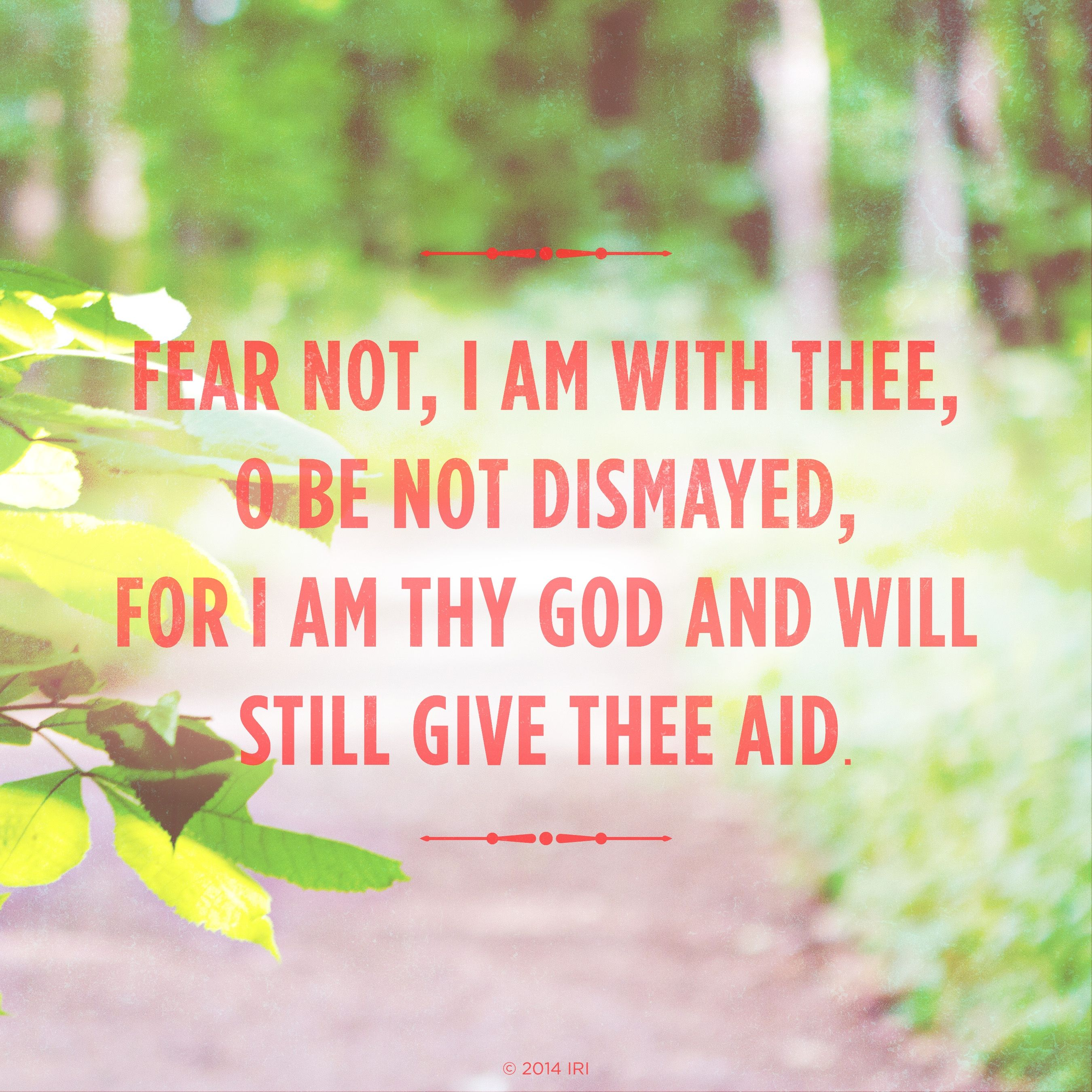 """""""Fear not, I am with thee; oh, be not dismayed, for I am thy God and will still give thee aid.""""—Hymns, no. 85, """"How Firm a Foundation"""""""