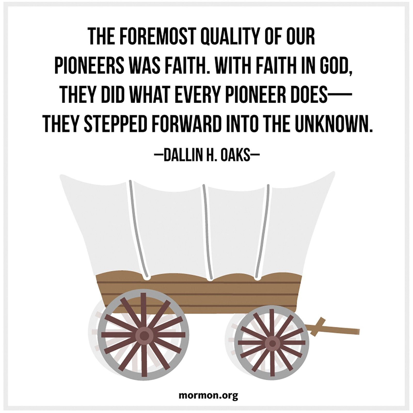 """""""The foremost quality of our pioneers was faith. With faith in God, they did what every pioneer does—they stepped forward into the unknown.""""—Elder Dallin H. Oaks, """"Following the Pioneers"""""""